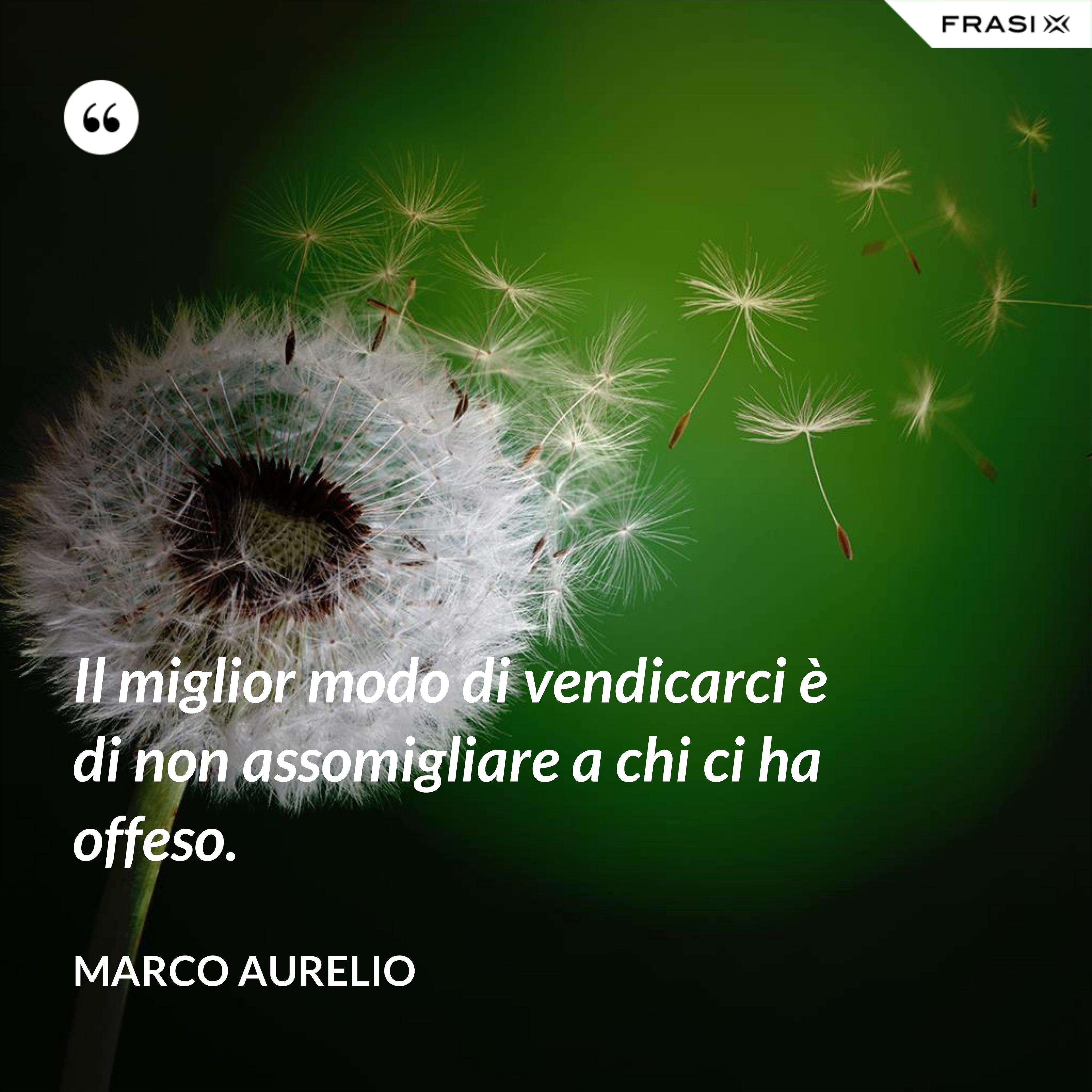 Il miglior modo di vendicarci è di non assomigliare a chi ci ha offeso. - Marco Aurelio