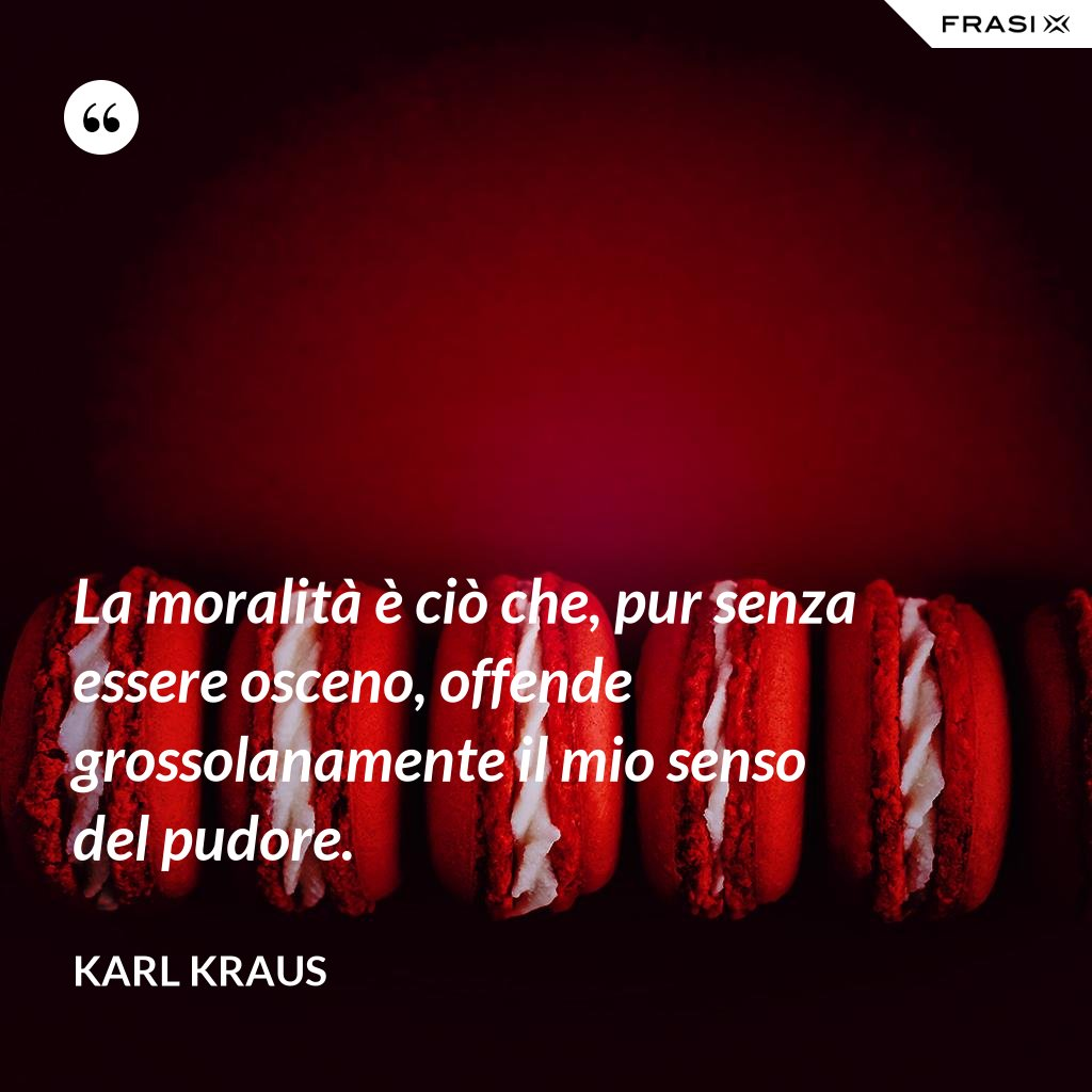 La moralità è ciò che, pur senza essere osceno, offende grossolanamente il mio senso del pudore. - Karl Kraus