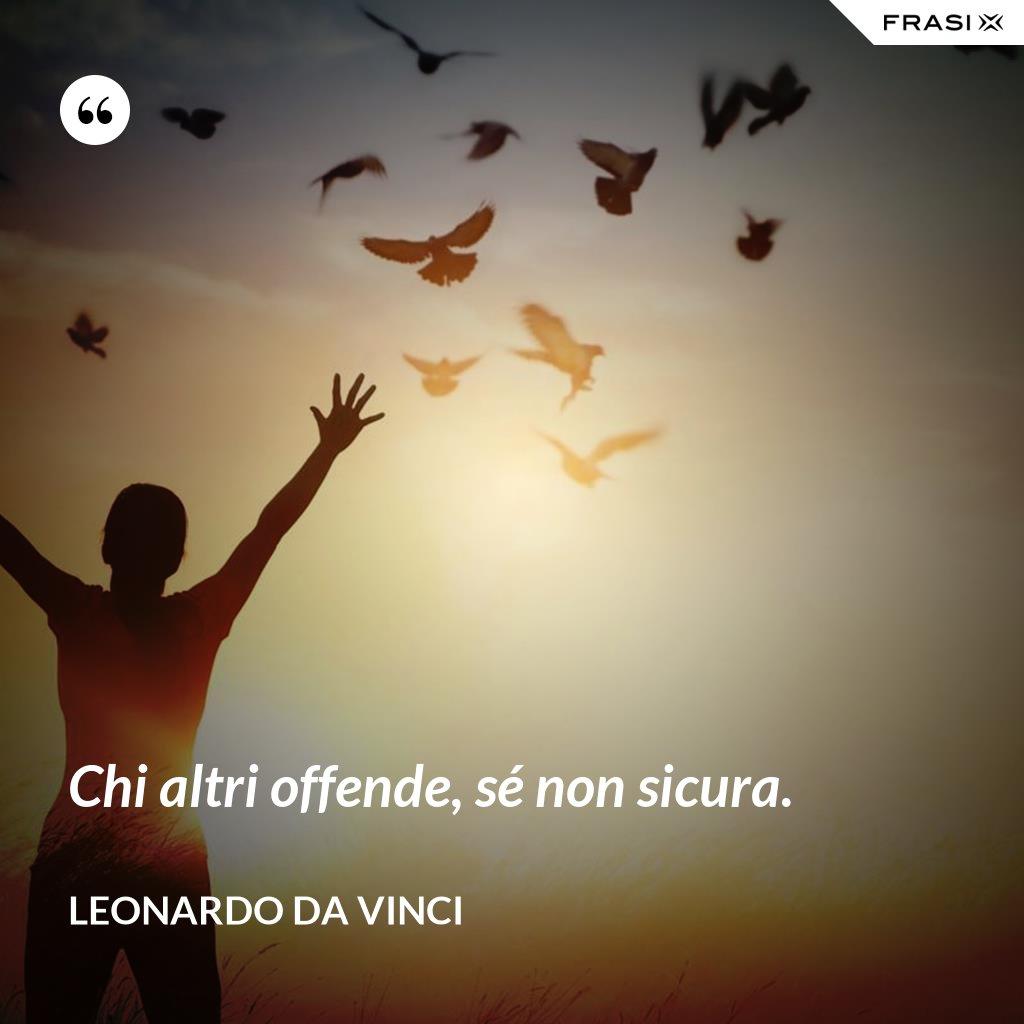 Chi altri offende, sé non sicura. - Leonardo Da Vinci