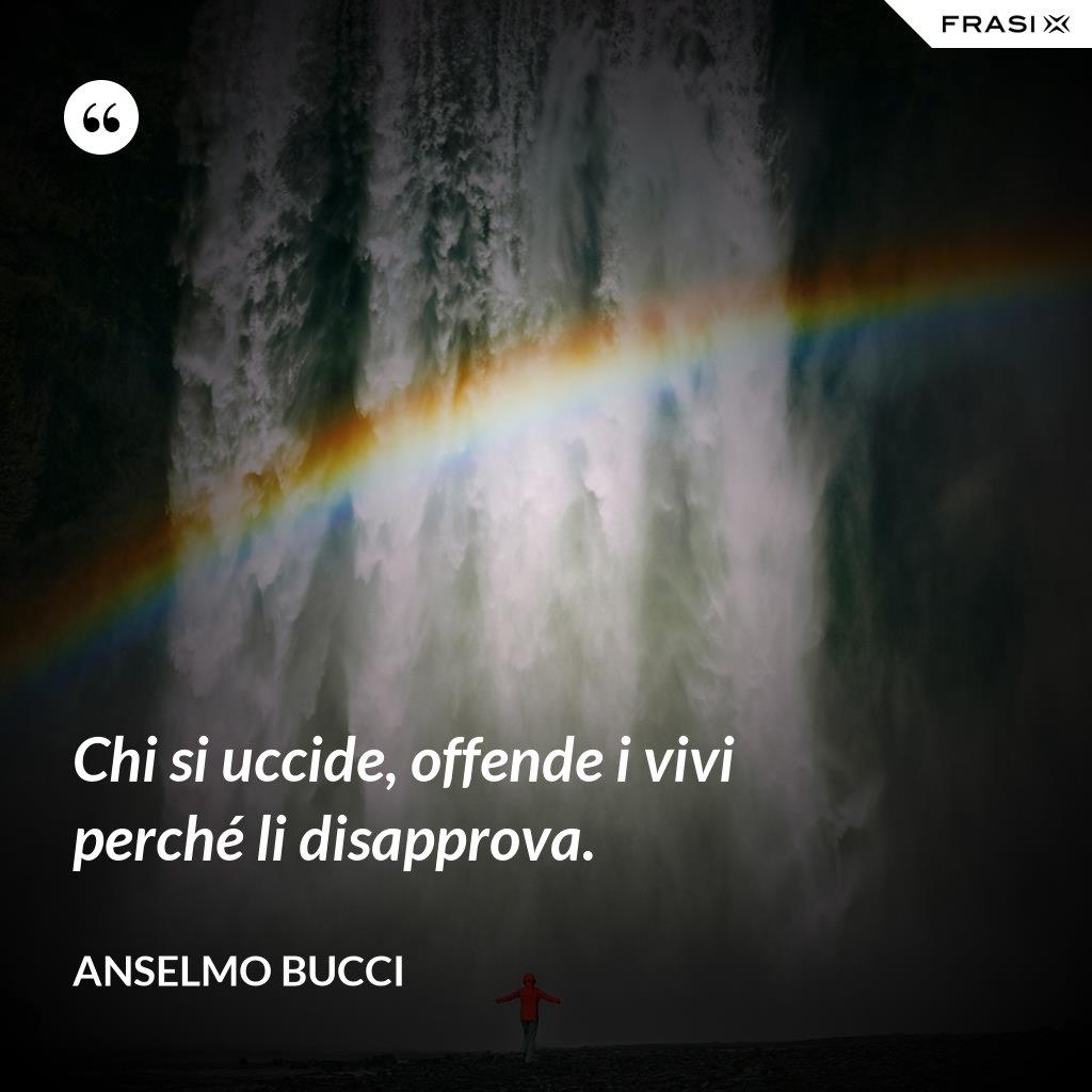 Chi si uccide, offende i vivi perché li disapprova. - Anselmo Bucci
