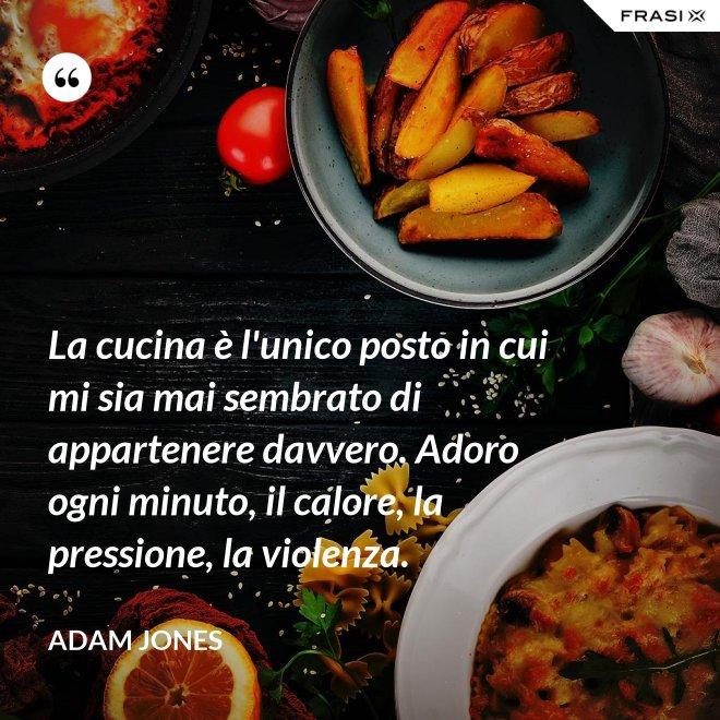 La cucina è l'unico posto in cui mi sia mai sembrato di appartenere davvero. Adoro ogni minuto, il calore, la pressione, la violenza. - Adam Jones