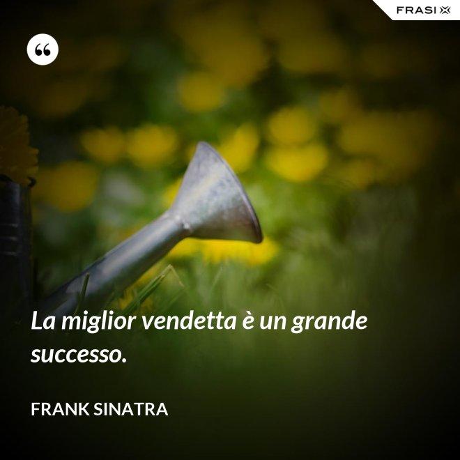 La miglior vendetta è un grande successo. - Frank Sinatra