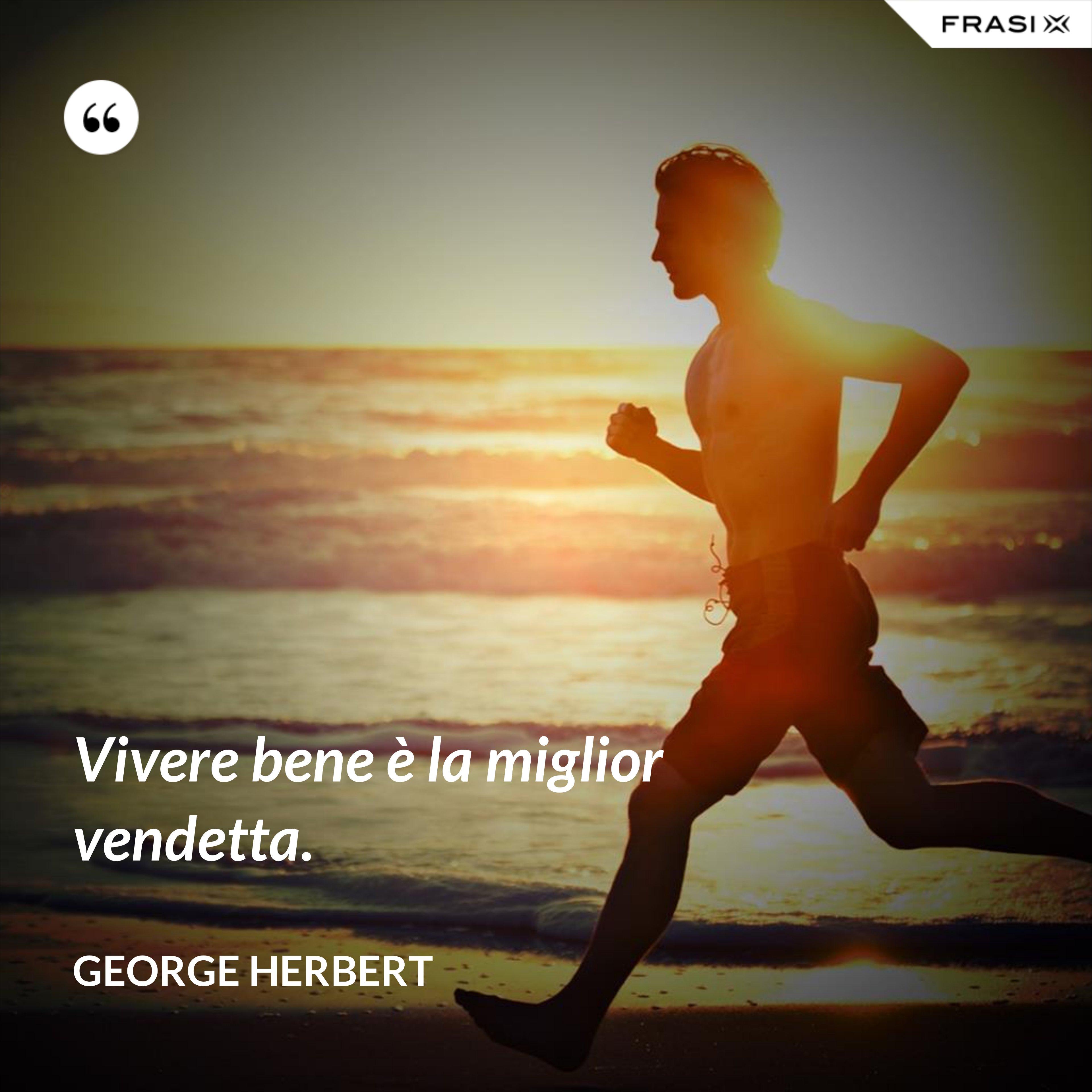 Vivere bene è la miglior vendetta. - George Herbert