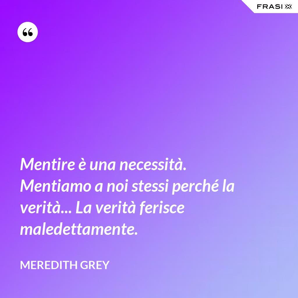 Mentire è una necessità. Mentiamo a noi stessi perché la verità... La verità ferisce maledettamente. - Meredith Grey