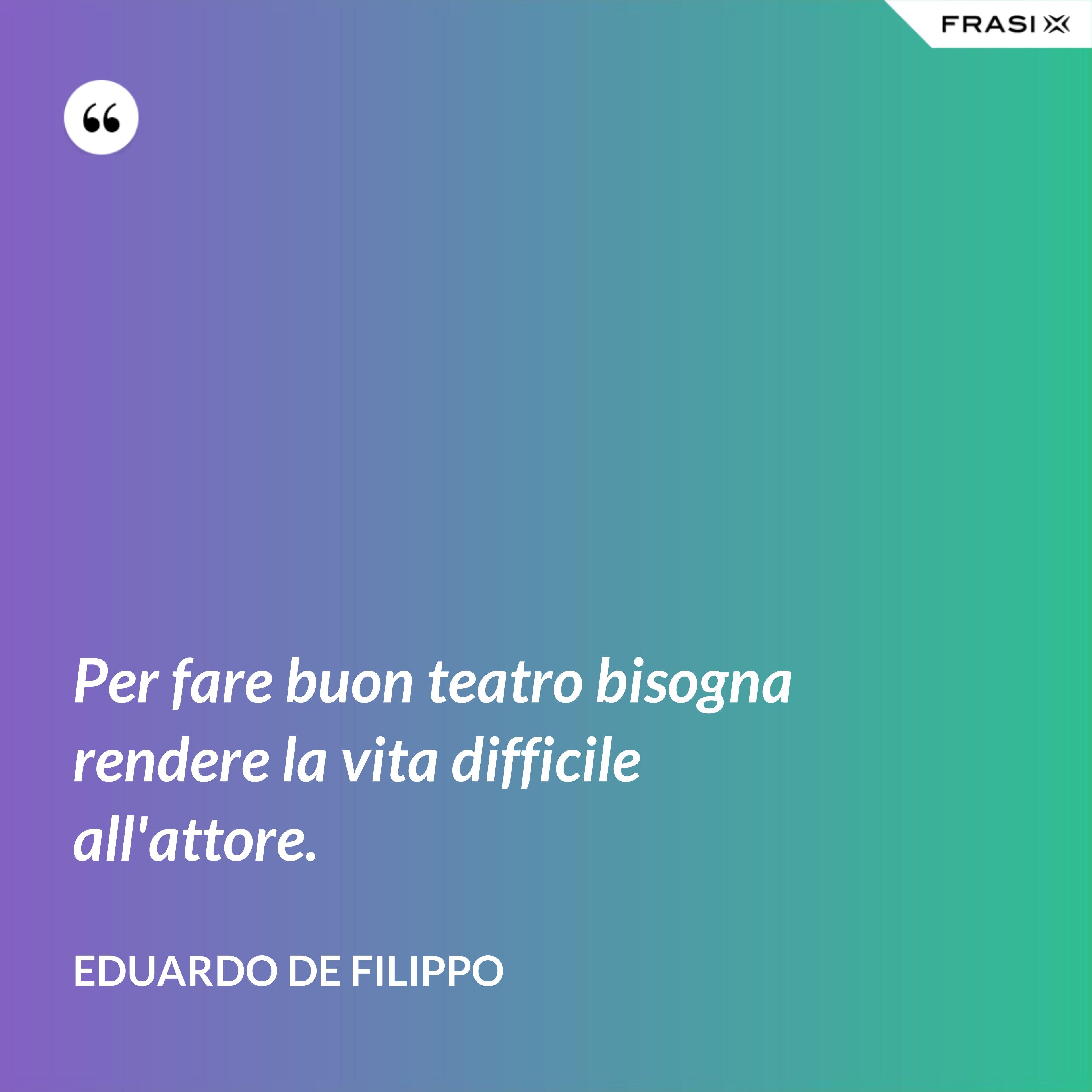 Per fare buon teatro bisogna rendere la vita difficile all'attore. - Eduardo De Filippo