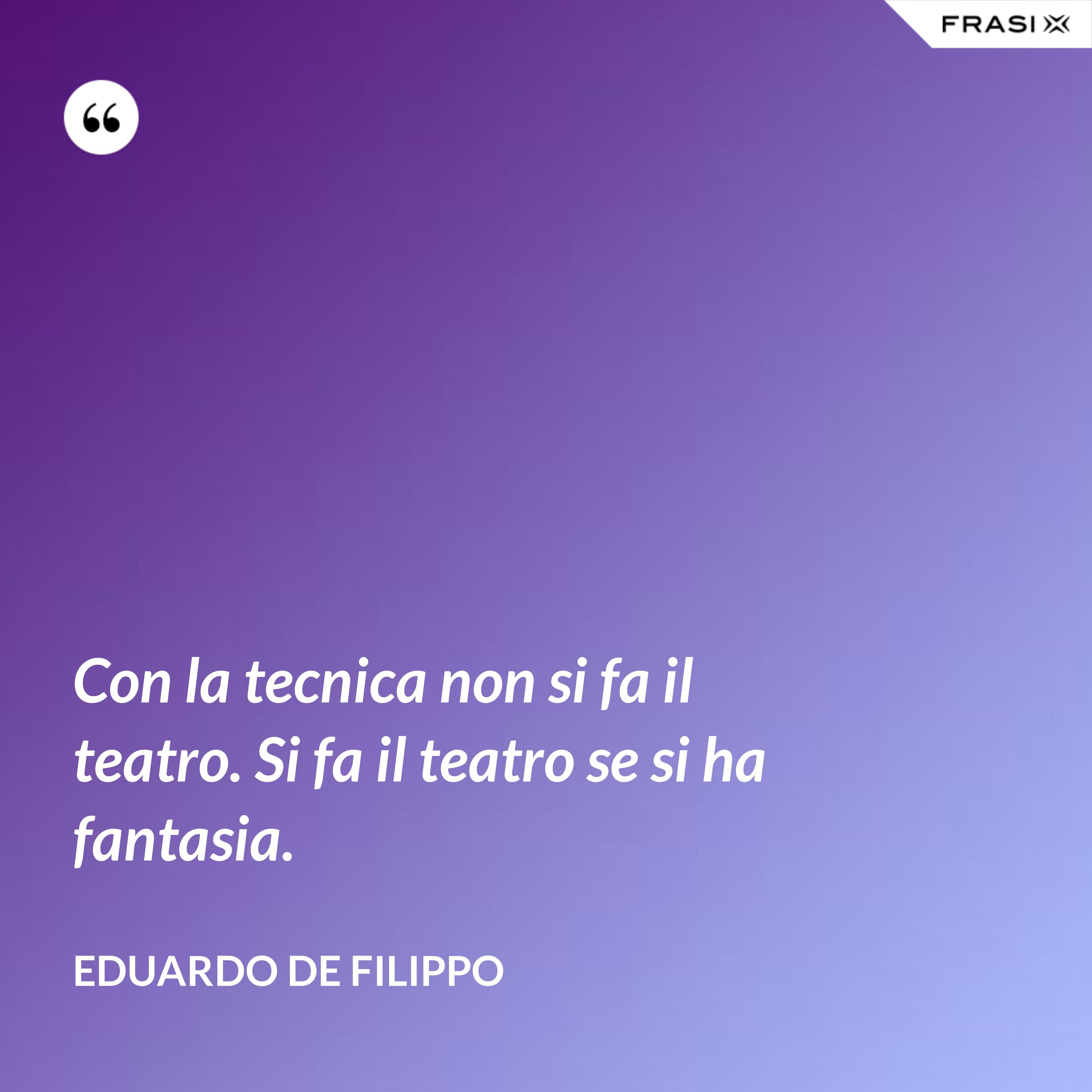 Con la tecnica non si fa il teatro. Si fa il teatro se si ha fantasia. - Eduardo De Filippo