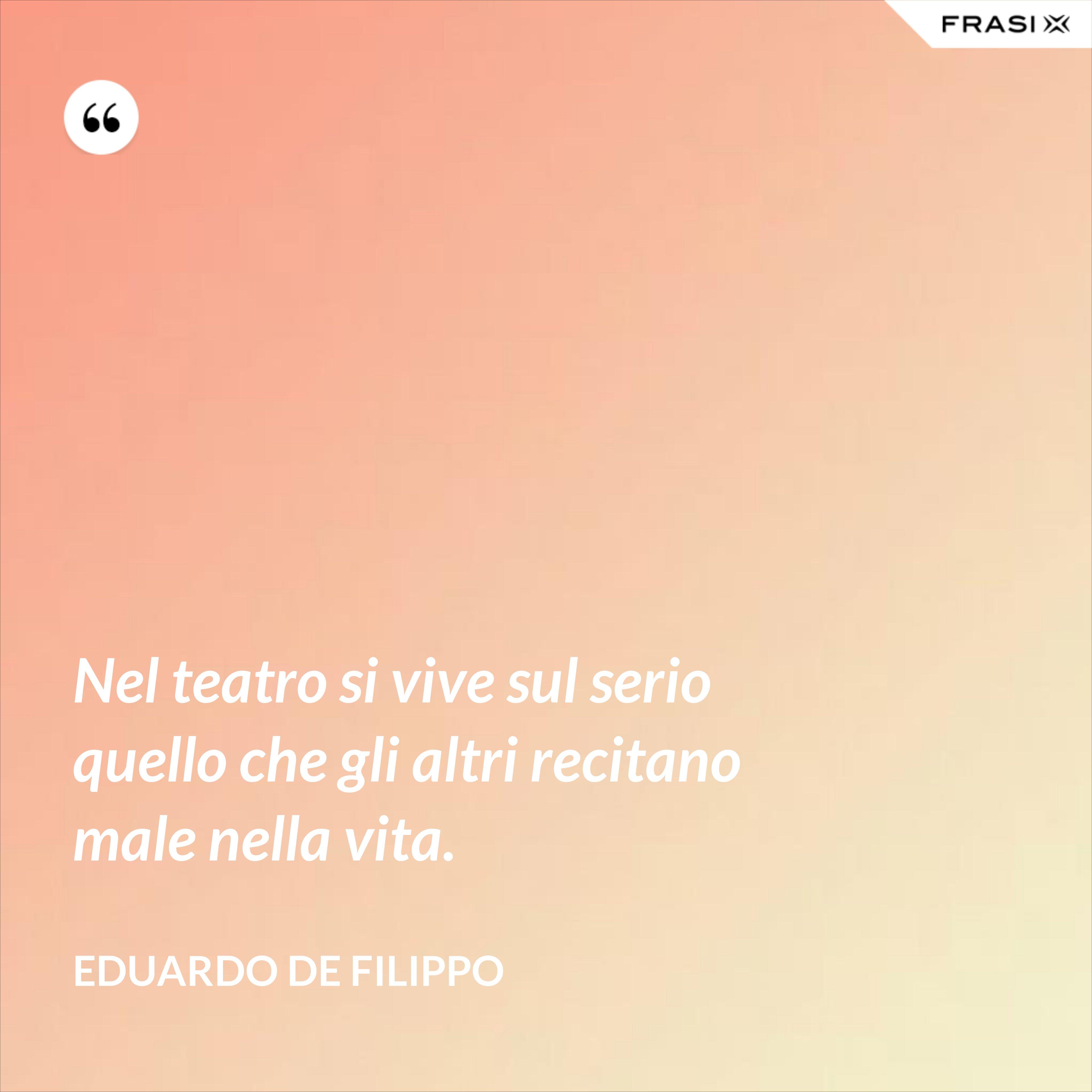 Nel teatro si vive sul serio quello che gli altri recitano male nella vita. - Eduardo De Filippo