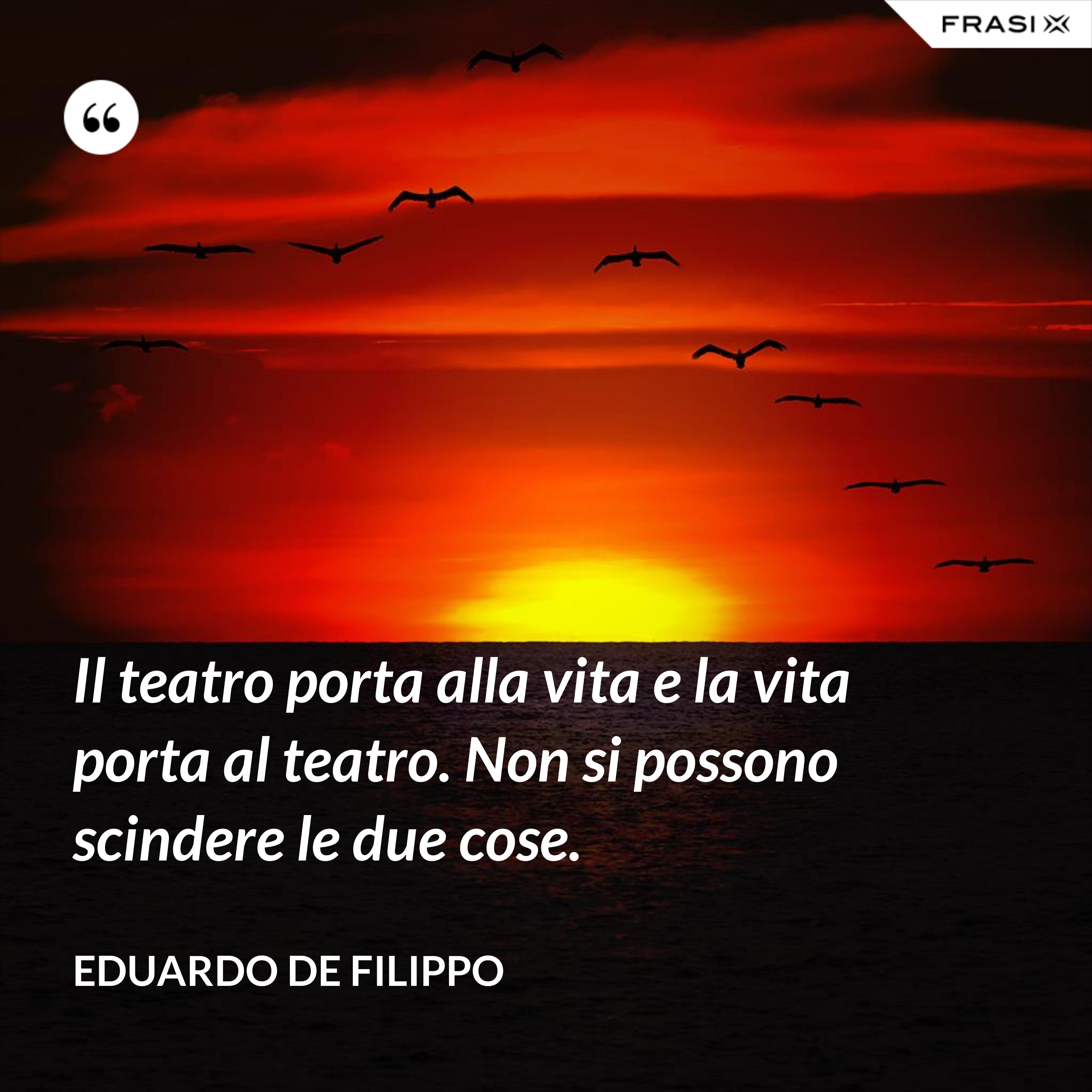 Il teatro porta alla vita e la vita porta al teatro. Non si possono scindere le due cose. - Eduardo De Filippo