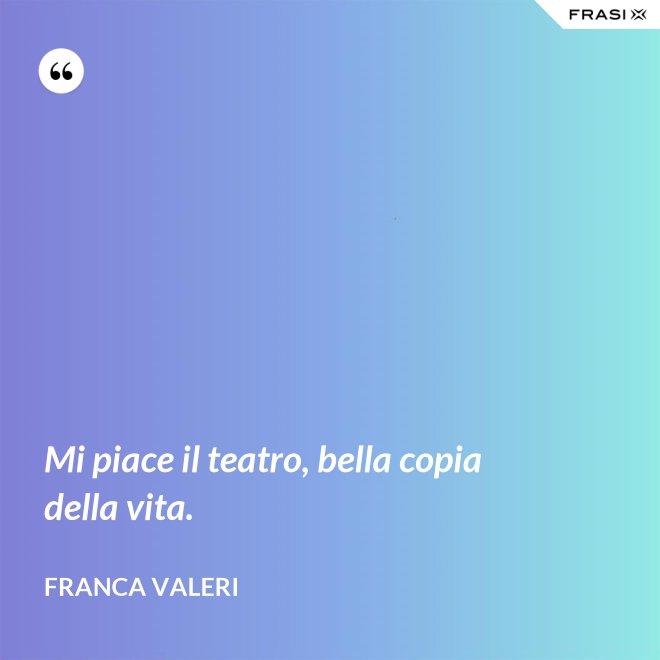 Mi piace il teatro, bella copia della vita. - Franca Valeri
