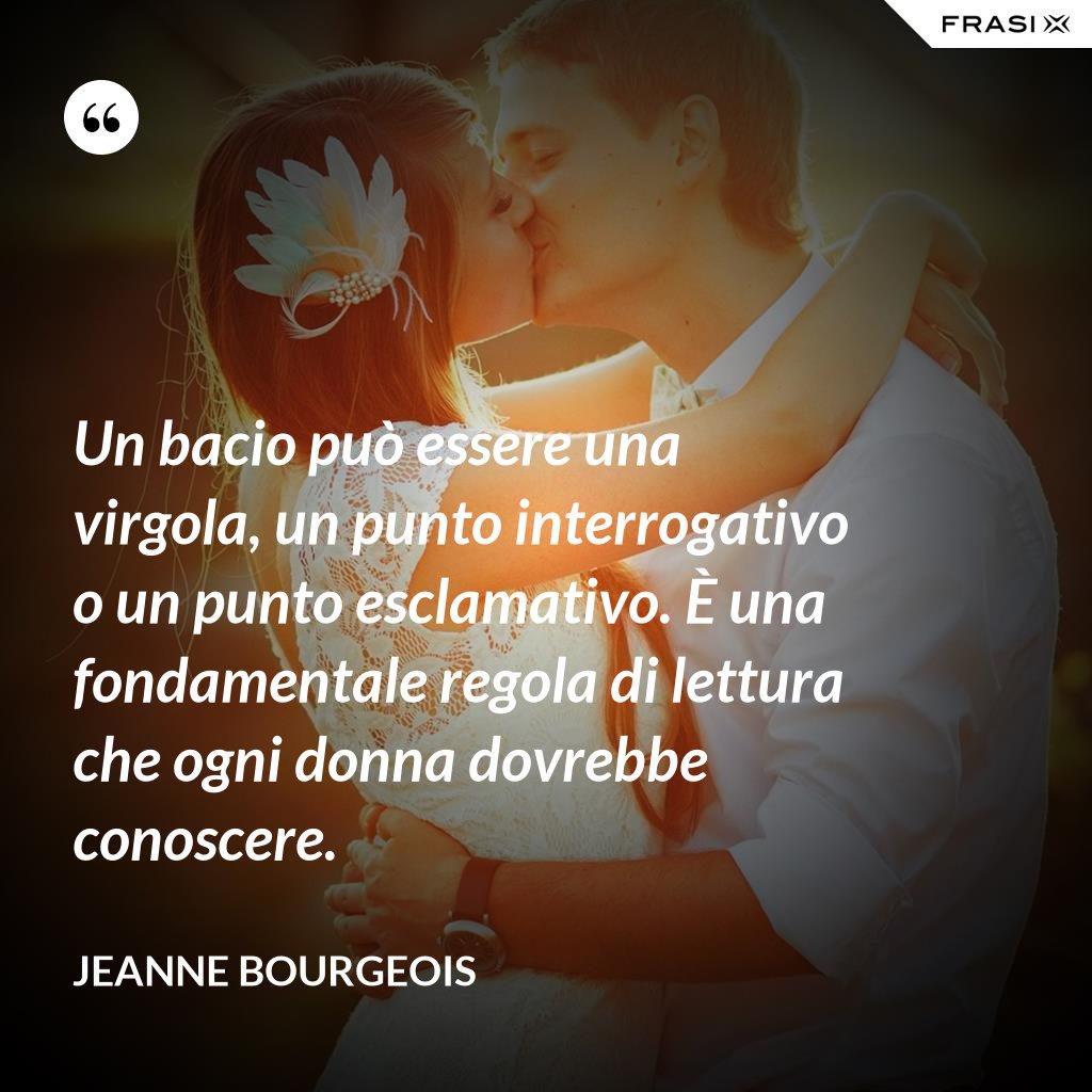 Un bacio può essere una virgola, un punto interrogativo o un punto esclamativo. È una fondamentale regola di lettura che ogni donna dovrebbe conoscere. - Jeanne Bourgeois
