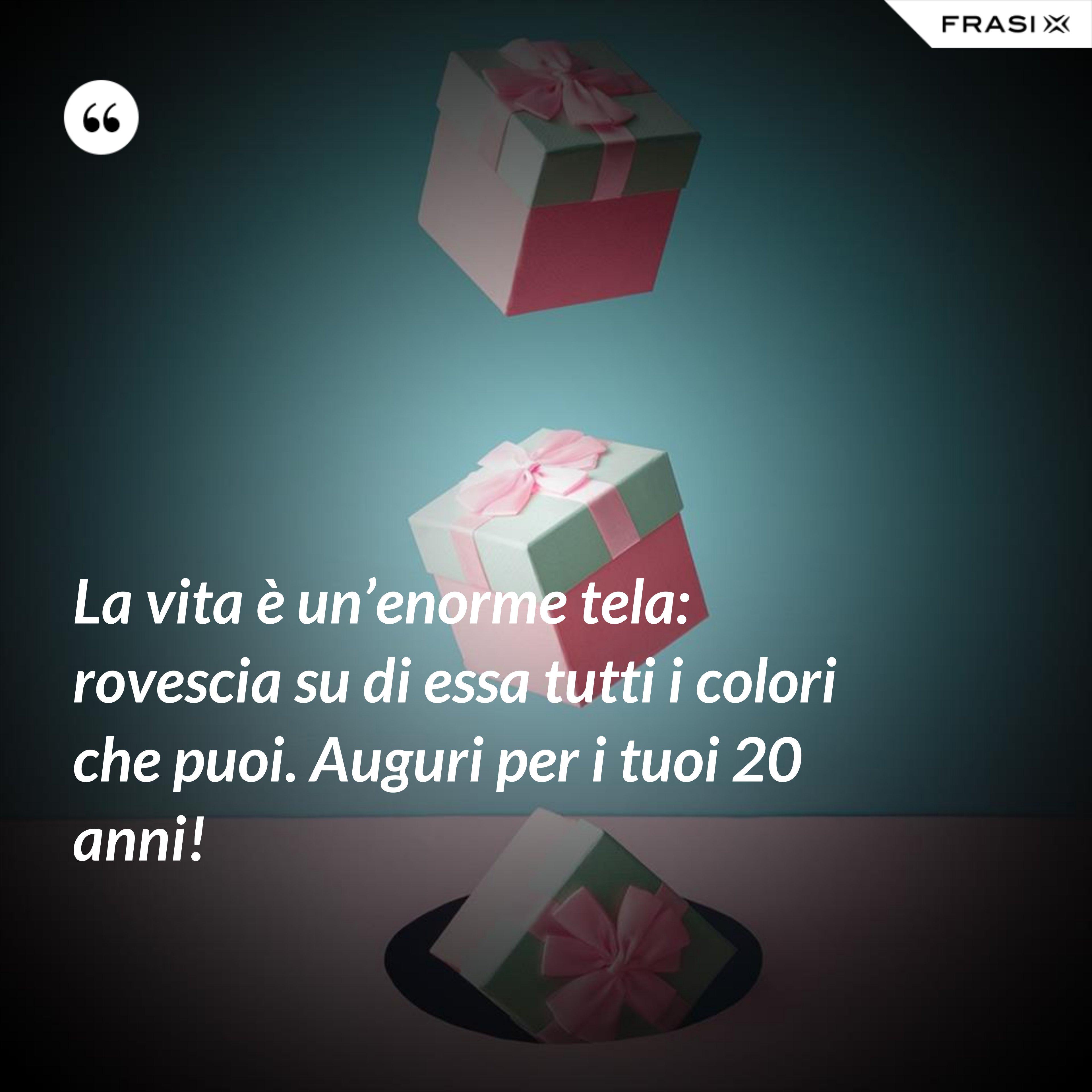 La vita è un'enorme tela: rovescia su di essa tutti i colori che puoi. Auguri per i tuoi 20 anni! - Anonimo