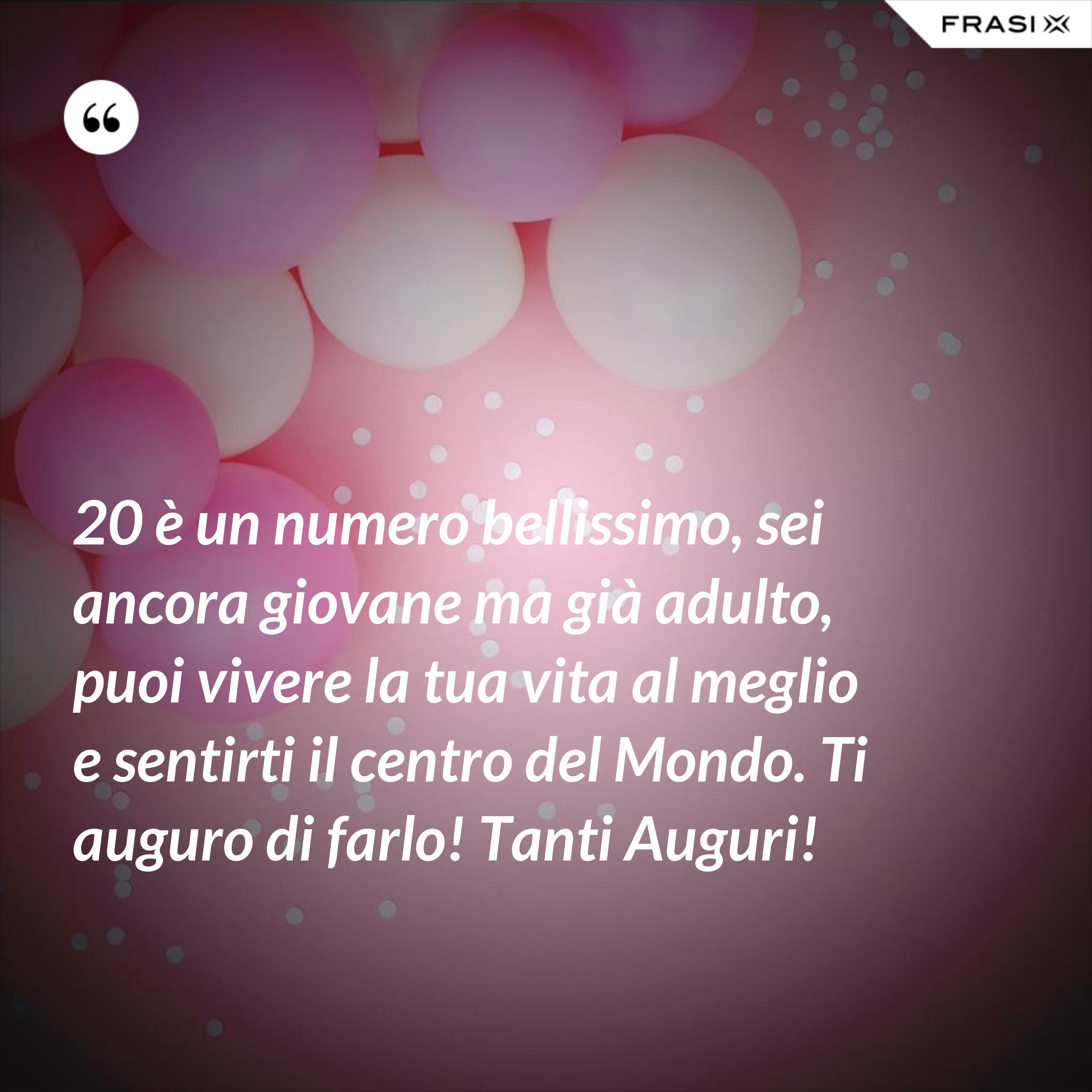 20 è un numero bellissimo, sei ancora giovane ma già adulto, puoi vivere la tua vita al meglio e sentirti il centro del Mondo. Ti auguro di farlo! Tanti Auguri! - Anonimo