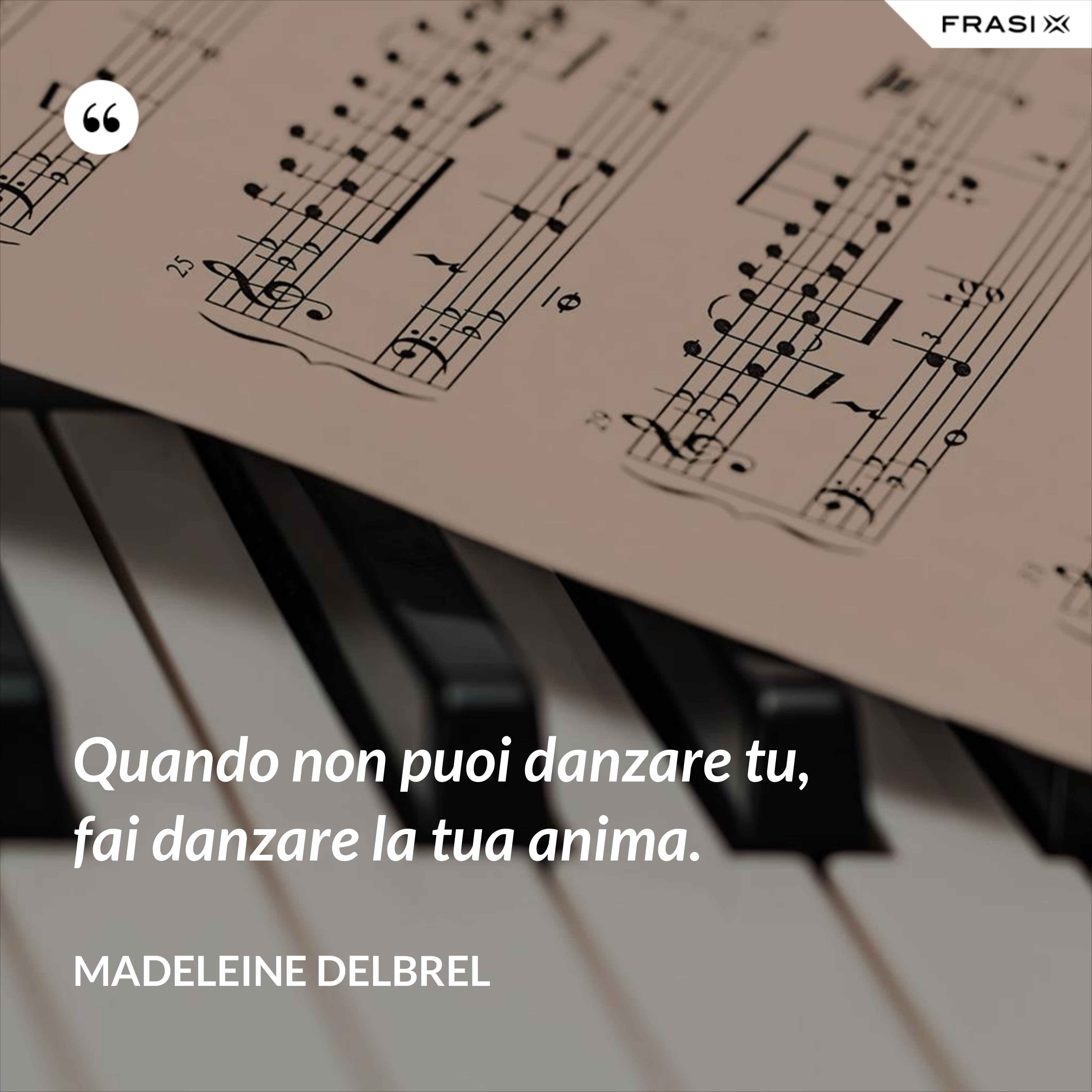Quando non puoi danzare tu, fai danzare la tua anima. - Madeleine Delbrel