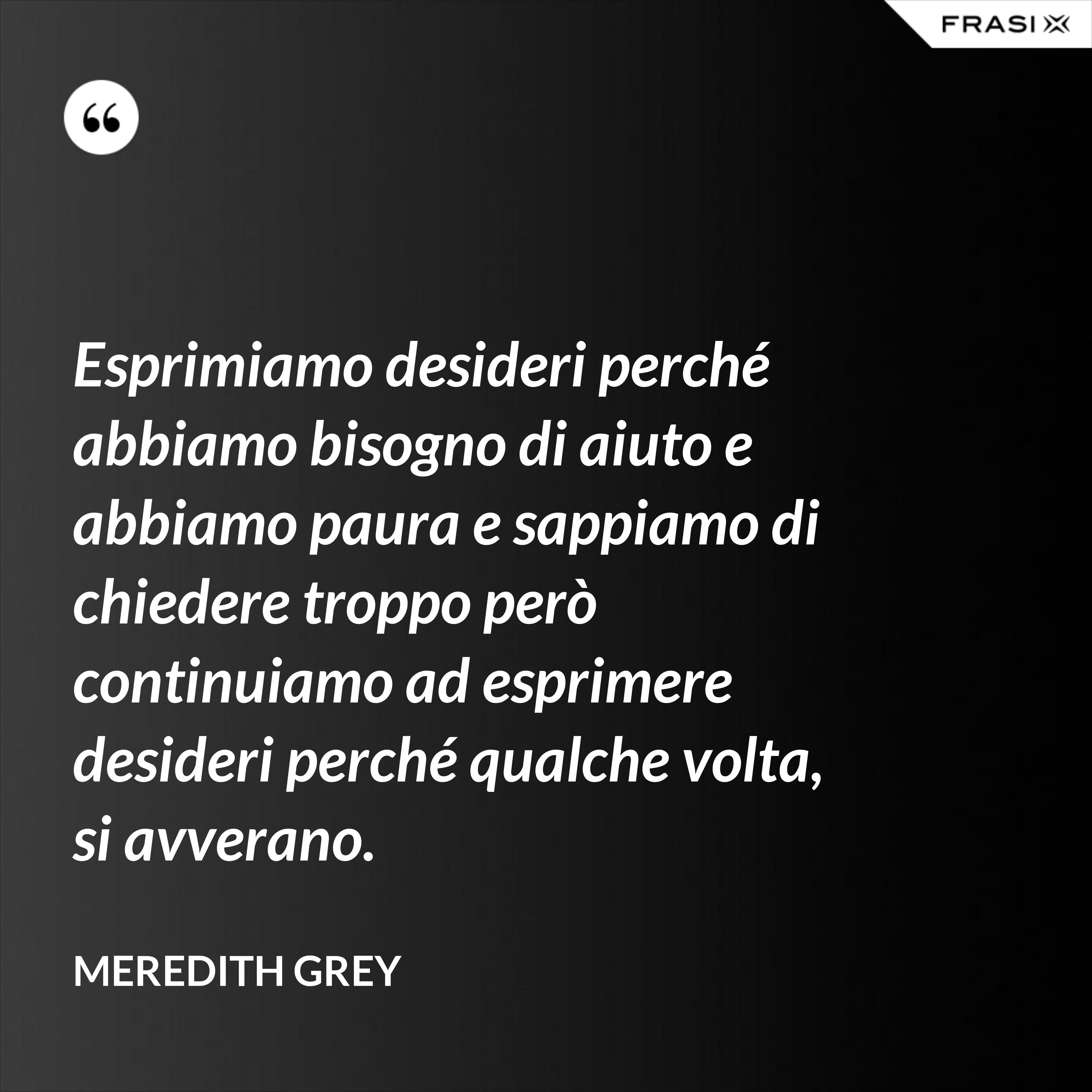 Esprimiamo desideri perché abbiamo bisogno di aiuto e abbiamo paura e sappiamo di chiedere troppo però continuiamo ad esprimere desideri perché qualche volta, si avverano. - Meredith Grey