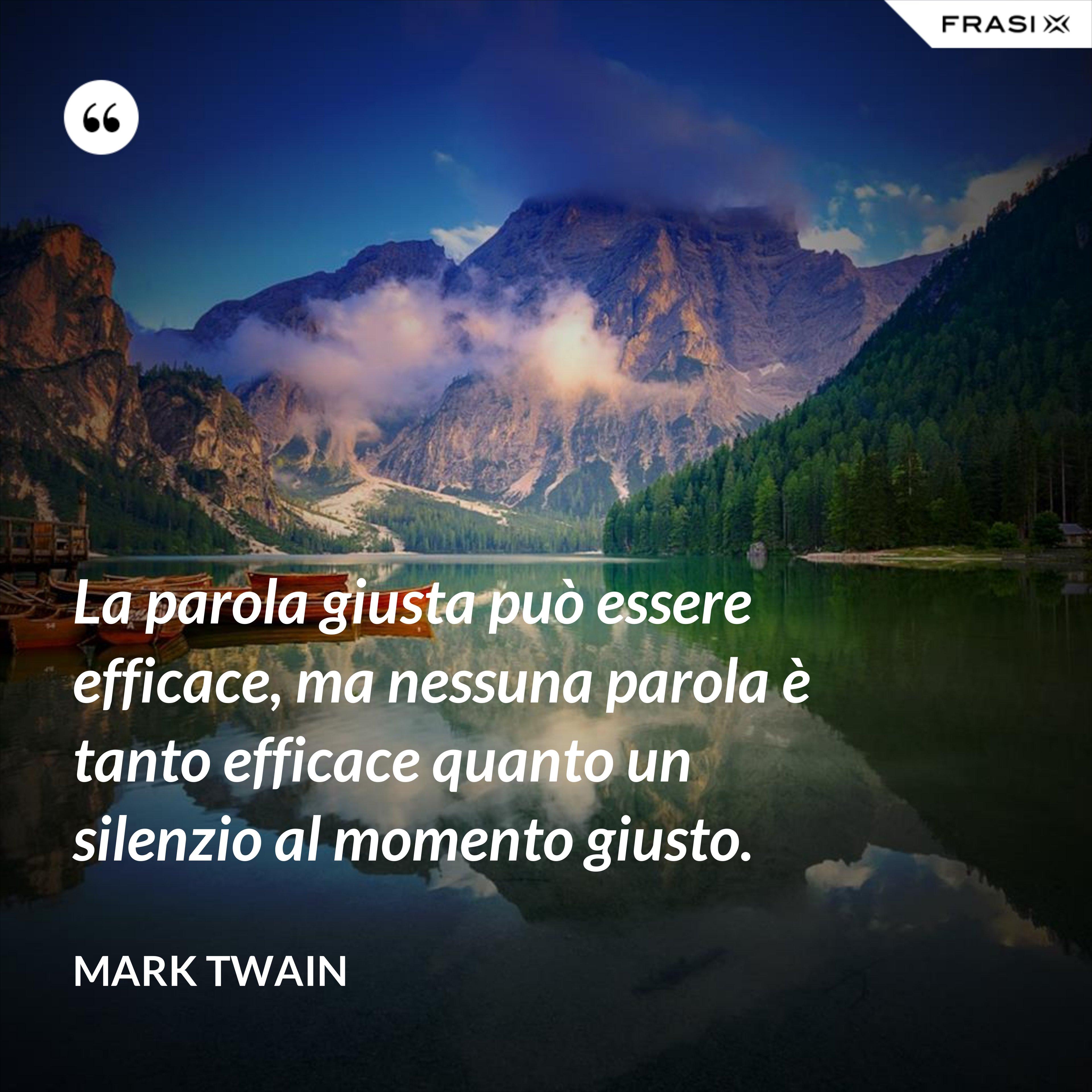La parola giusta può essere efficace, ma nessuna parola è tanto efficace quanto un silenzio al momento giusto. - Mark Twain