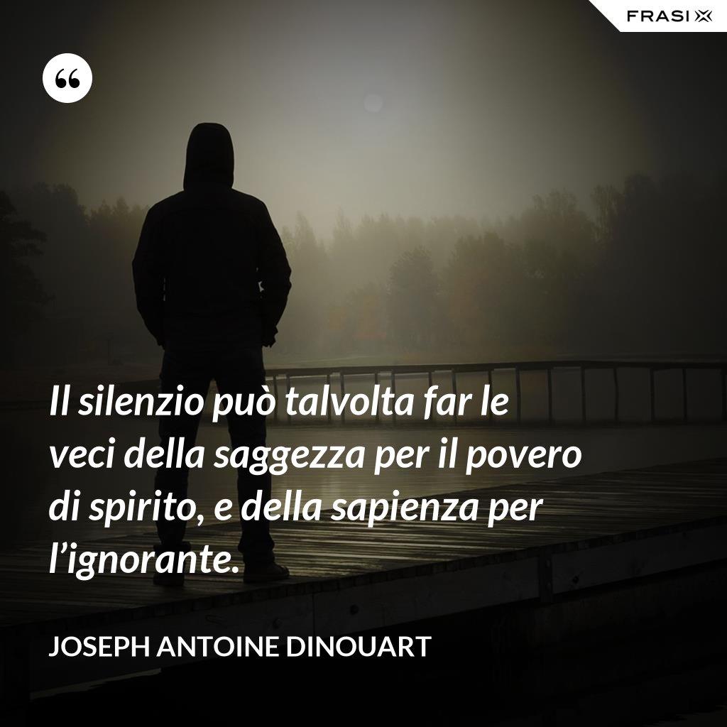 Il silenzio può talvolta far le veci della saggezza per il povero di spirito, e della sapienza per l'ignorante. - Joseph Antoine Dinouart