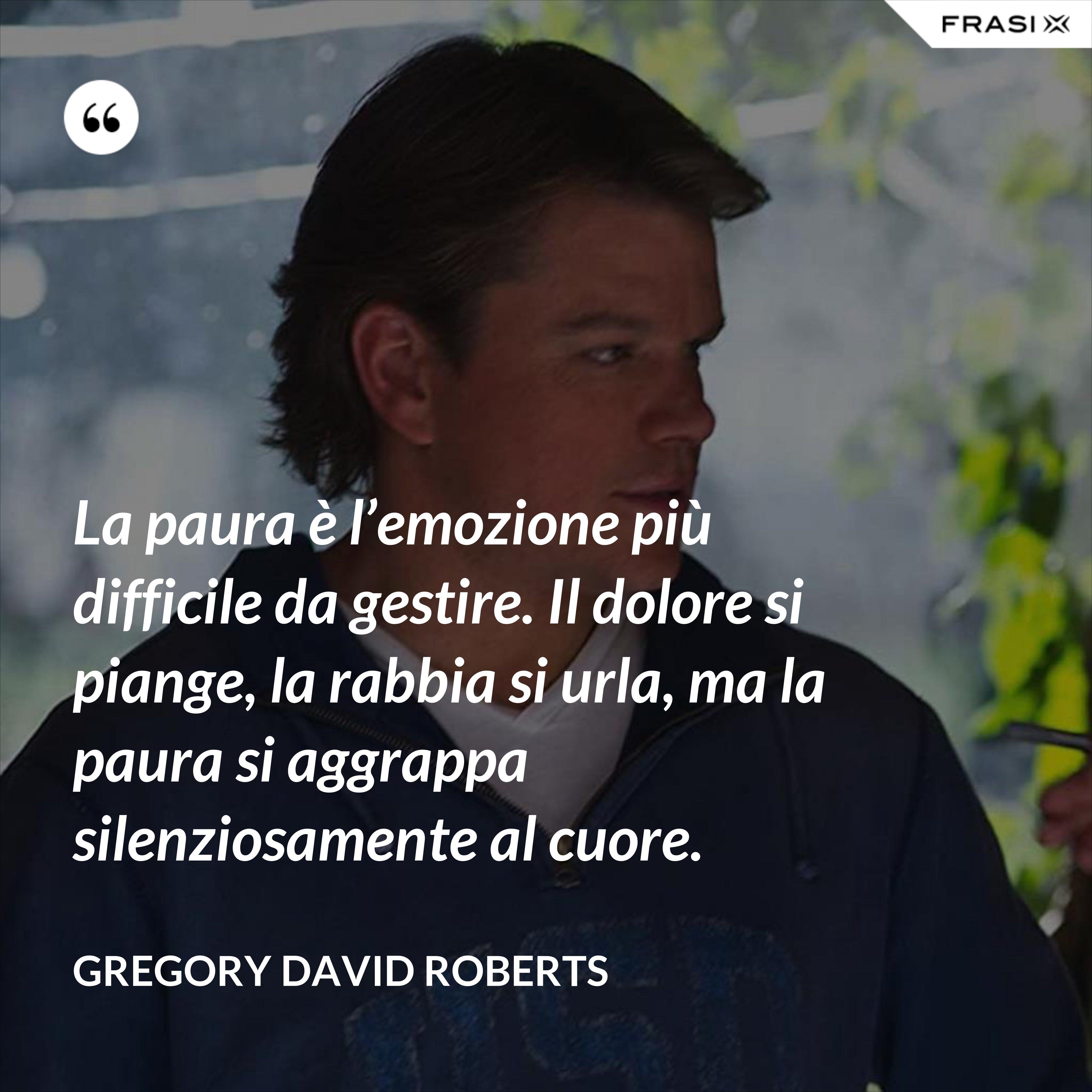 La paura è l'emozione più difficile da gestire. Il dolore si piange, la rabbia si urla, ma la paura si aggrappa silenziosamente al cuore. - Gregory David Roberts