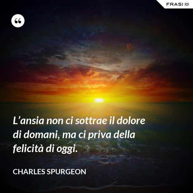 L'ansia non ci sottrae il dolore di domani, ma ci priva della felicità di oggi. - Charles Spurgeon