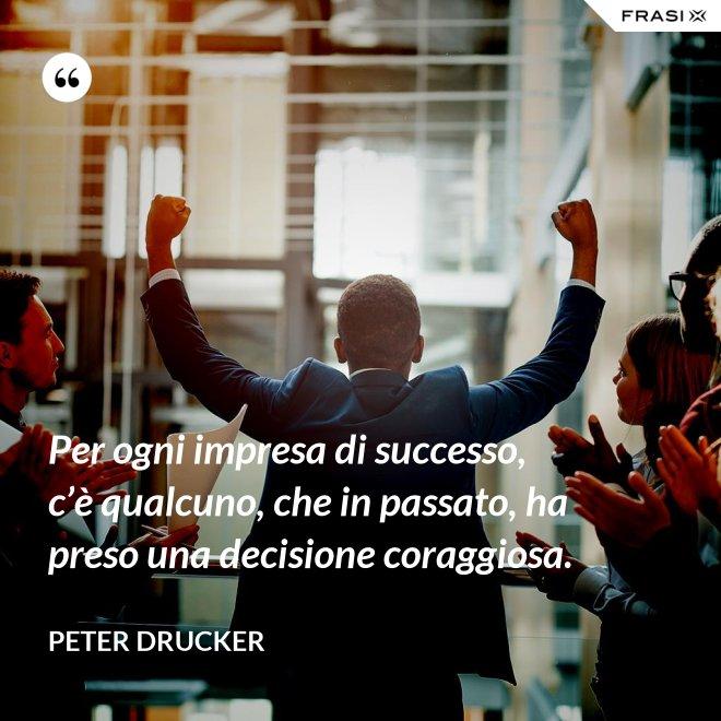 Per ogni impresa di successo, c'è qualcuno, che in passato, ha preso una decisione coraggiosa. - Peter Drucker