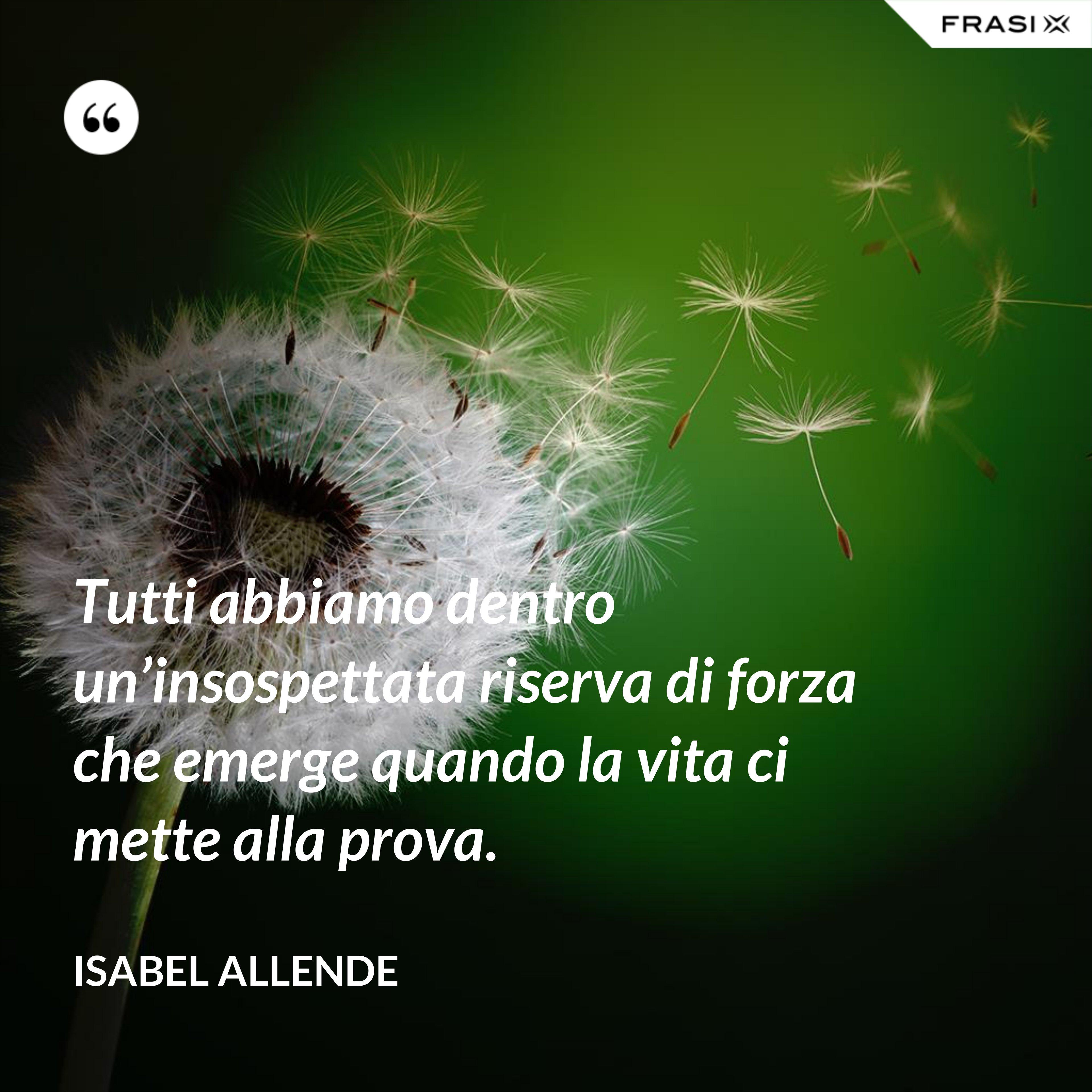 Tutti abbiamo dentro un'insospettata riserva di forza che emerge quando la vita ci mette alla prova. - Isabel Allende