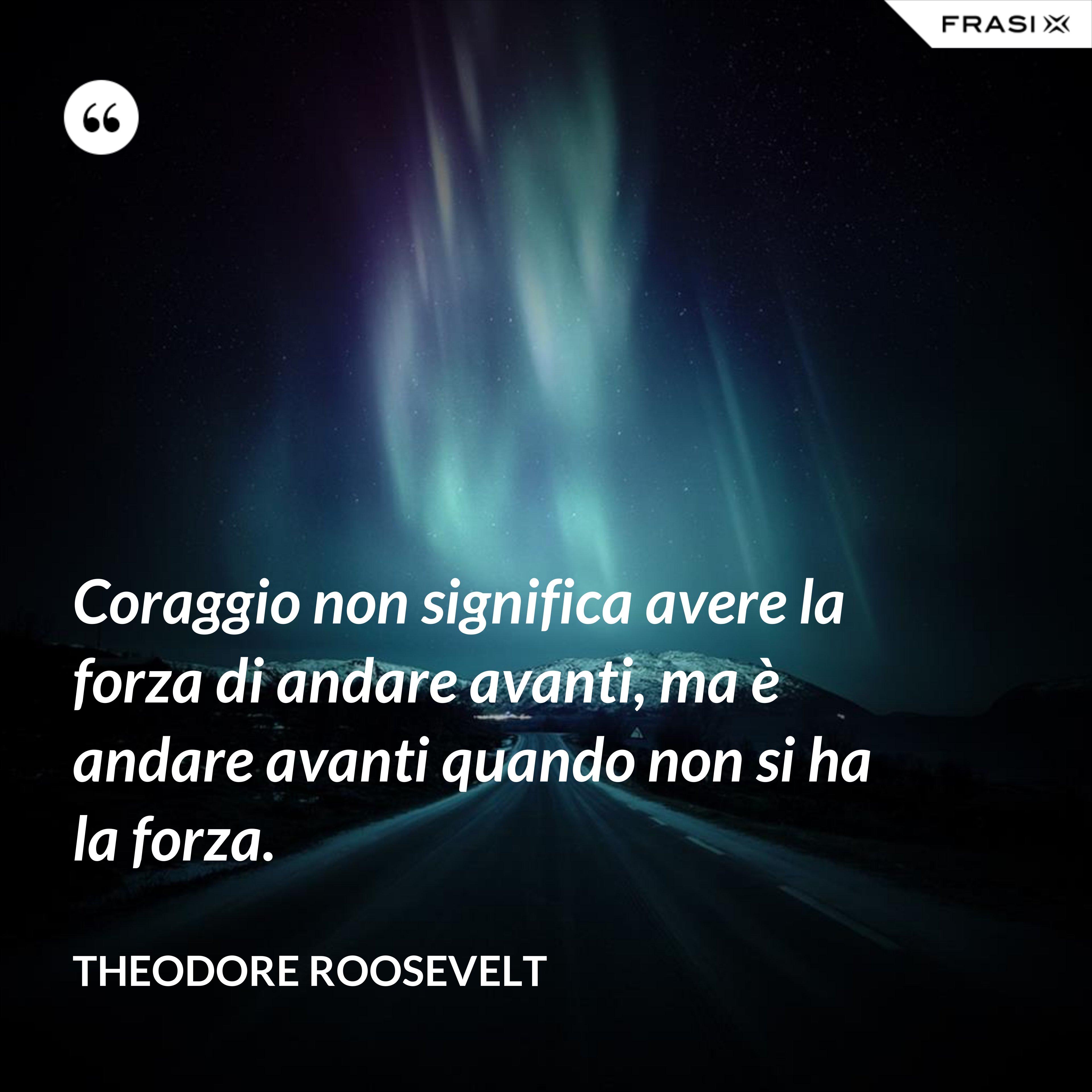 Coraggio non significa avere la forza di andare avanti, ma è andare avanti quando non si ha la forza. - Theodore Roosevelt