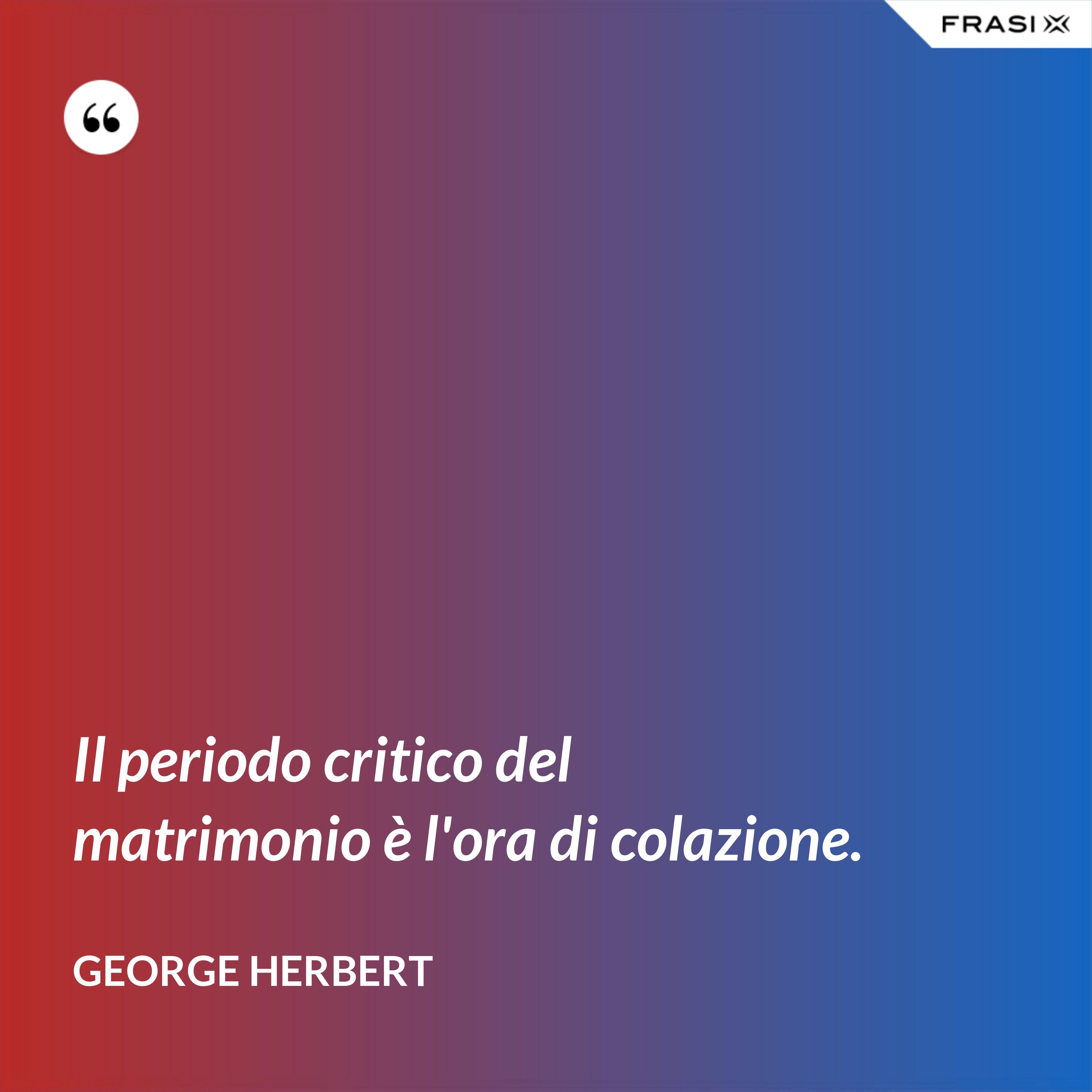 Il periodo critico del matrimonio è l'ora di colazione. - George Herbert