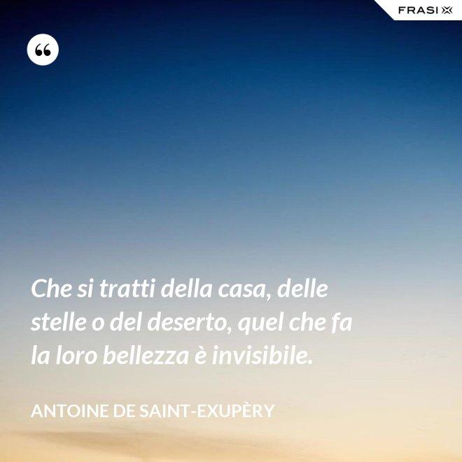 Che si tratti della casa, delle stelle o del deserto, quel che fa la loro bellezza è invisibile. - Antoine de Saint-Exupèry