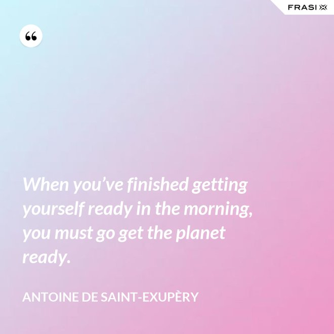 When you've finished getting yourself ready in the morning, you must go get the planet ready. - Antoine de Saint-Exupèry