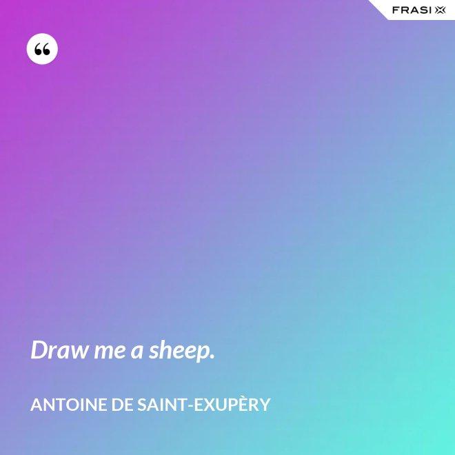 Draw me a sheep. - Antoine de Saint-Exupèry