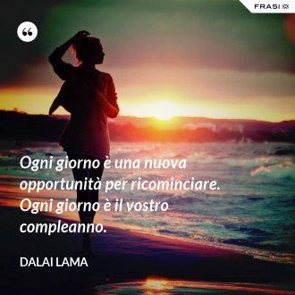 Ogni giorno è una nuova opportunità per ricominciare. Ogni giorno è il vostro compleanno. - Dalai Lama