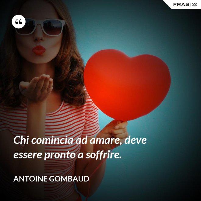Chi comincia ad amare, deve essere pronto a soffrire. - Antoine Gombaud