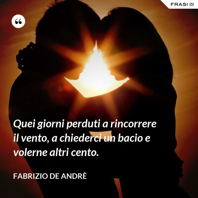 Quei giorni perduti a rincorrere il vento, a chiederci un bacio e volerne altri cento. - Fabrizio De Andrè