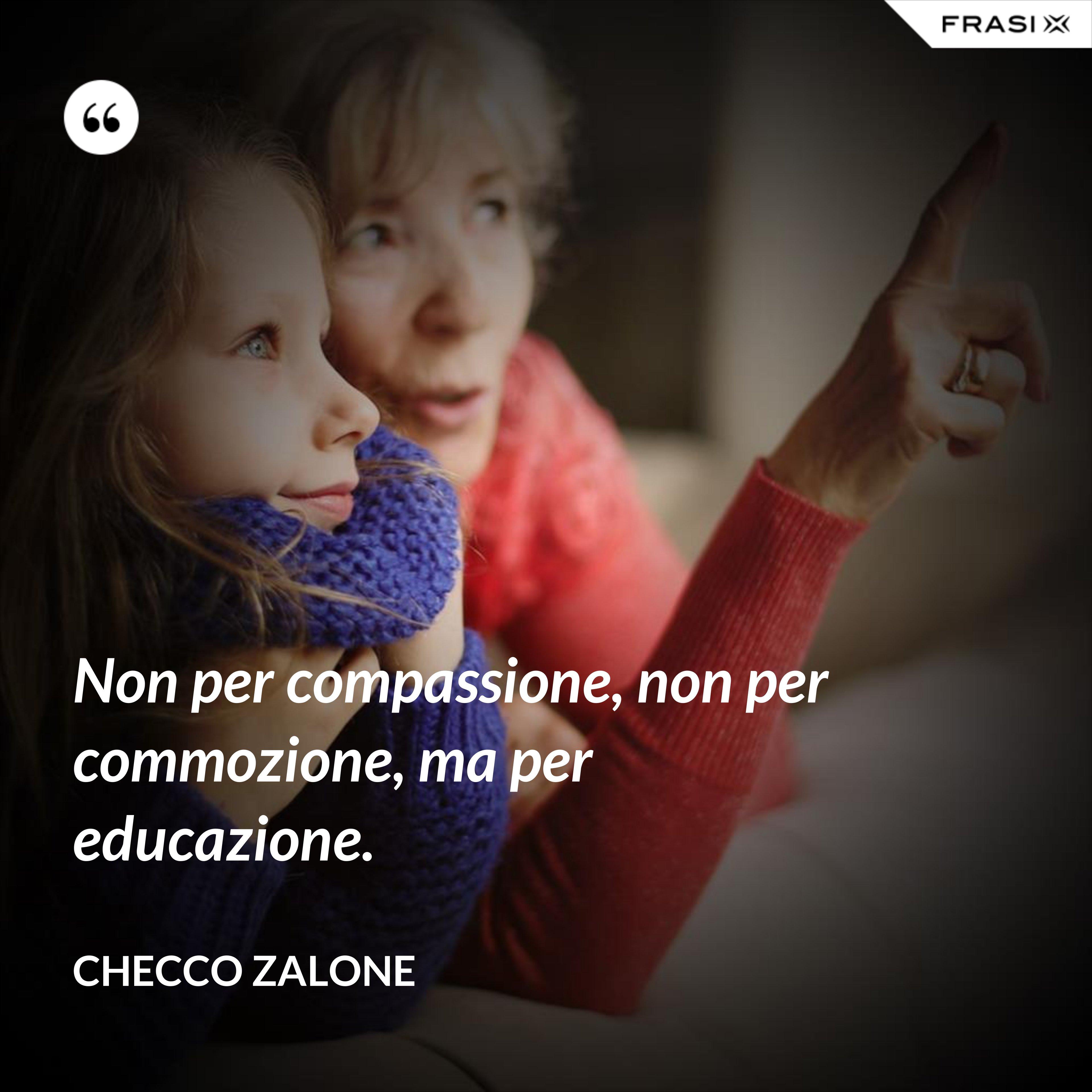 Non per compassione, non per commozione, ma per educazione. - Checco Zalone
