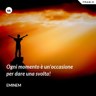 Ogni momento è un'occasione per dare una svolta! - Eminem
