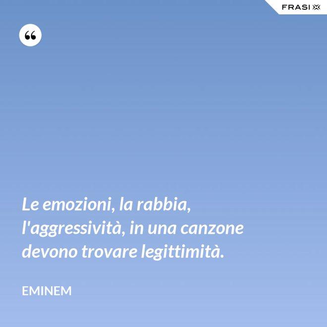 Le emozioni, la rabbia, l'aggressività, in una canzone devono trovare legittimità. - Eminem
