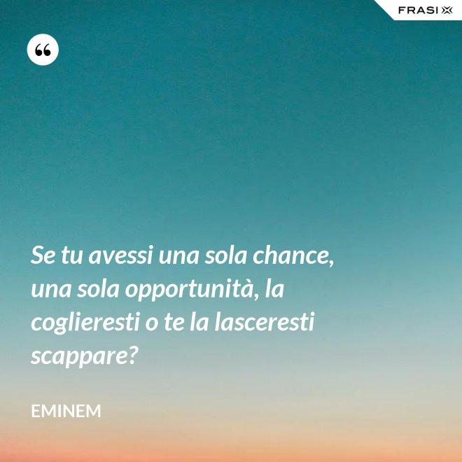 Se tu avessi una sola chance, una sola opportunità, la coglieresti o te la lasceresti scappare? - Eminem