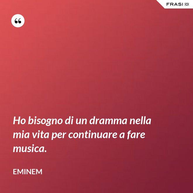 Ho bisogno di un dramma nella mia vita per continuare a fare musica. - Eminem