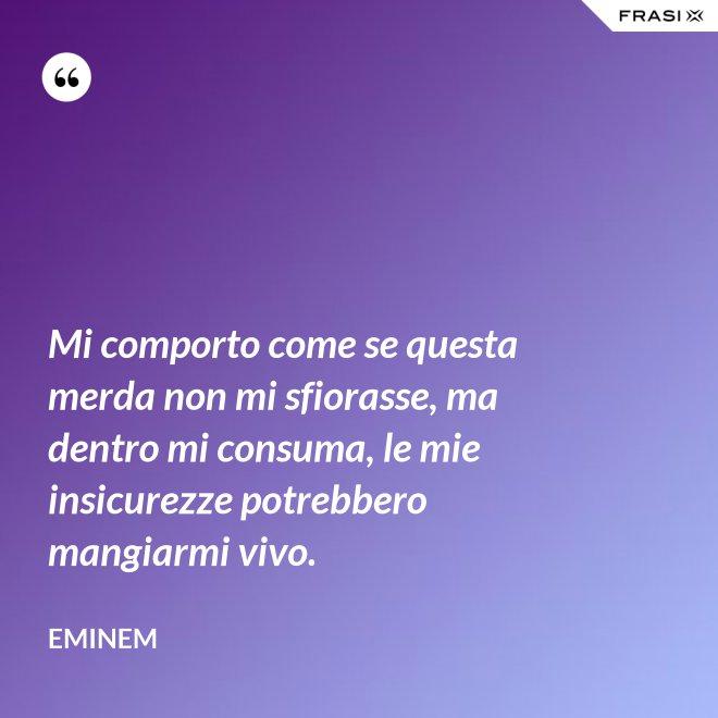 Mi comporto come se questa merda non mi sfiorasse, ma dentro mi consuma, le mie insicurezze potrebbero mangiarmi vivo. - Eminem