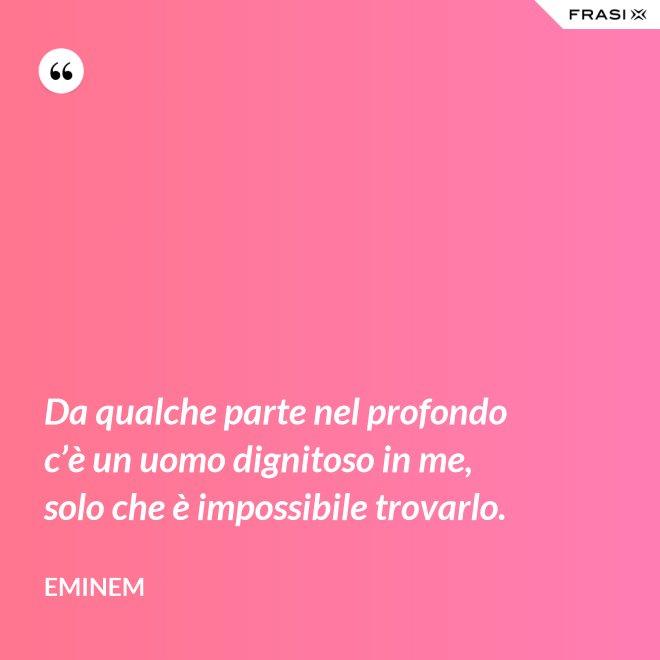 Da qualche parte nel profondo c'è un uomo dignitoso in me, solo che è impossibile trovarlo. - Eminem