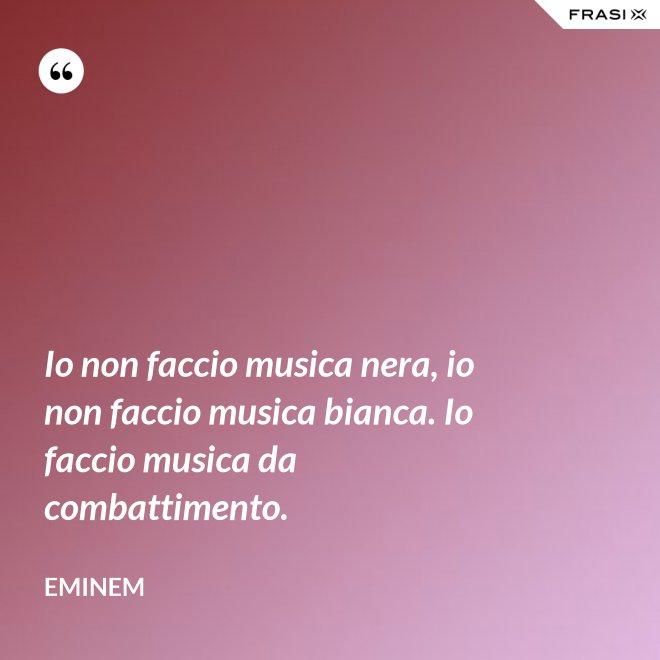 Io non faccio musica nera, io non faccio musica bianca. Io faccio musica da combattimento. - Eminem