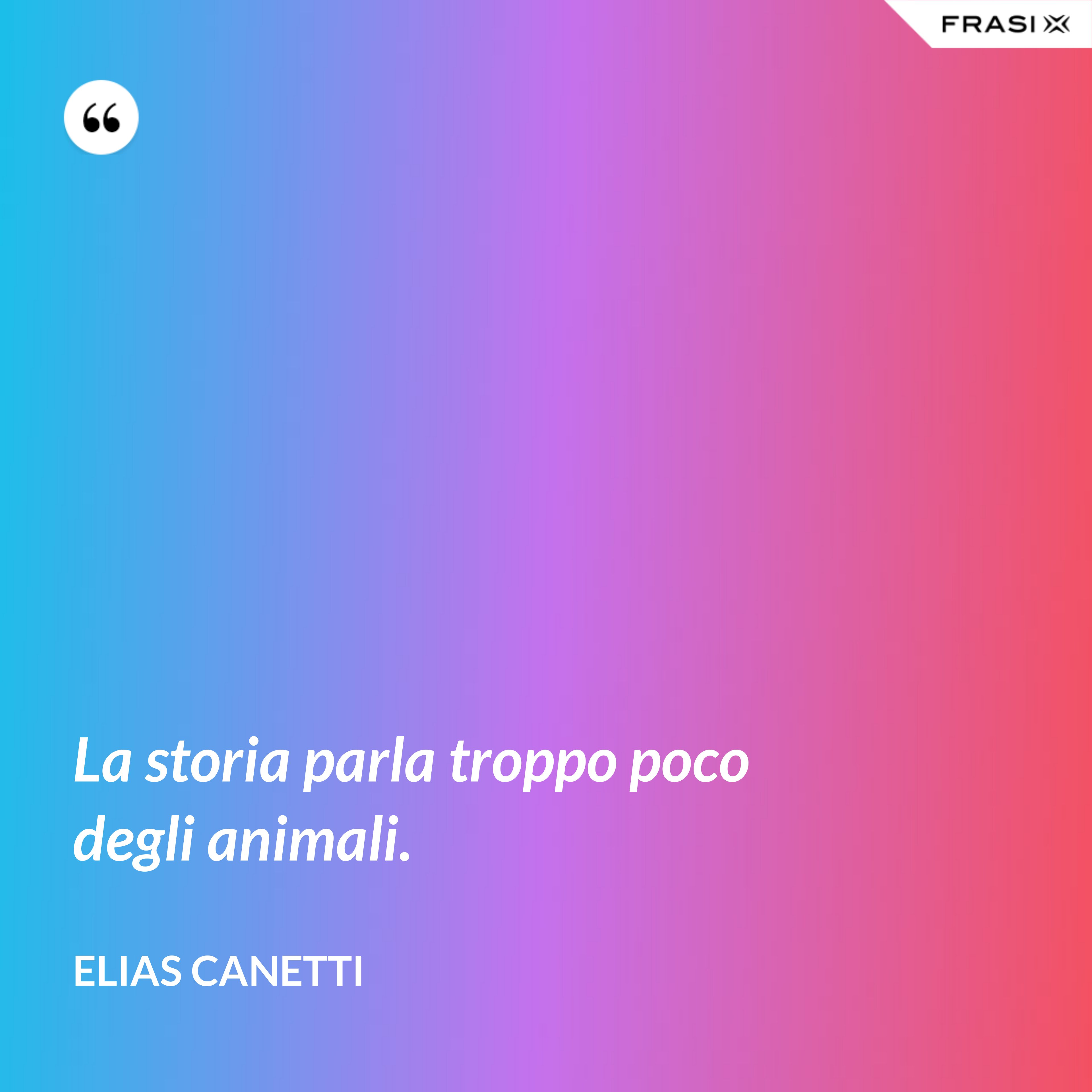 La storia parla troppo poco degli animali. - Elias Canetti