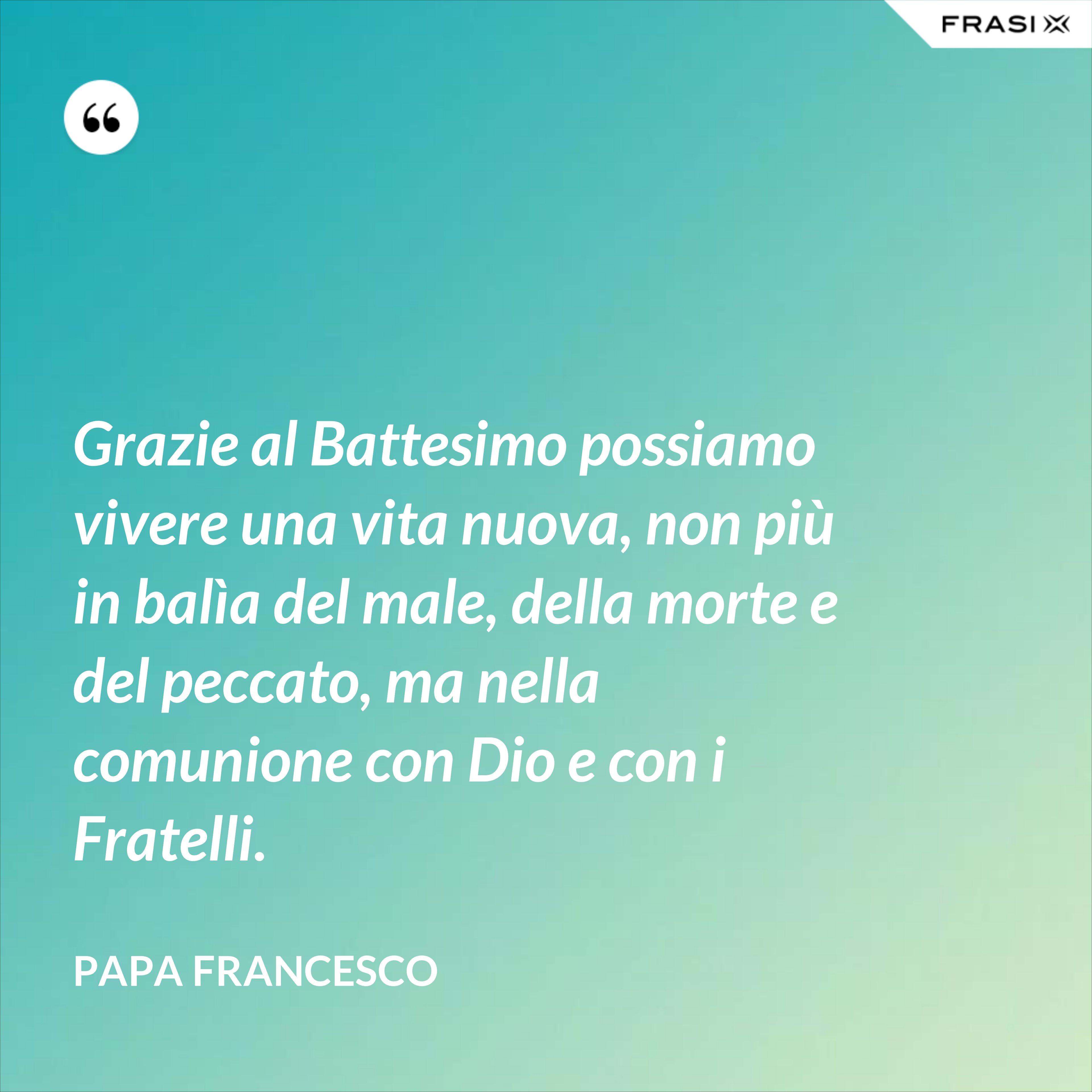 Grazie al Battesimo possiamo vivere una vita nuova, non più in balìa del male, della morte e del peccato, ma nella comunione con Dio e con i Fratelli. - Papa Francesco