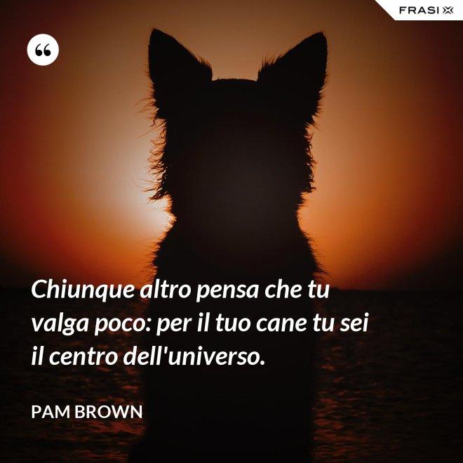 Chiunque altro pensa che tu valga poco: per il tuo cane tu sei il centro dell'universo. - Pam Brown