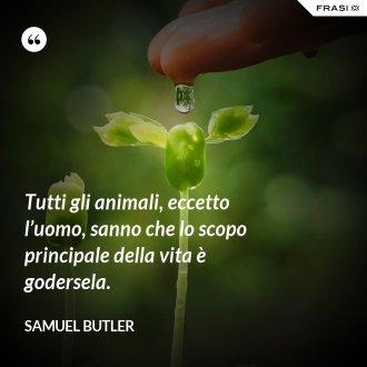 Tutti gli animali, eccetto l'uomo, sanno che lo scopo principale della vita è godersela. - Samuel Butler