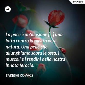 La pace è un'illusione [...] una lotta contro la nostra vera natura. Una pelle che allunghiamo sopra le ossa, i muscoli e i tendini della nostra innata ferocia. - Takeshi Kovacs