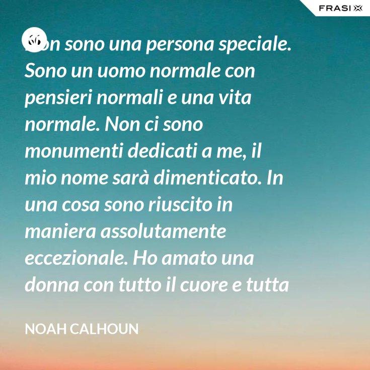 Non sono una persona speciale. Sono un uomo normale con pensieri normali e una vita normale. Non ci sono monumenti dedicati a me, il mio nome sarà dimenticato. In una cosa sono riuscito in maniera assolutamente eccezionale. Ho amato una donna con tutto il cuore e tutta l'anima. Per me questo è sempre stato sufficiente.