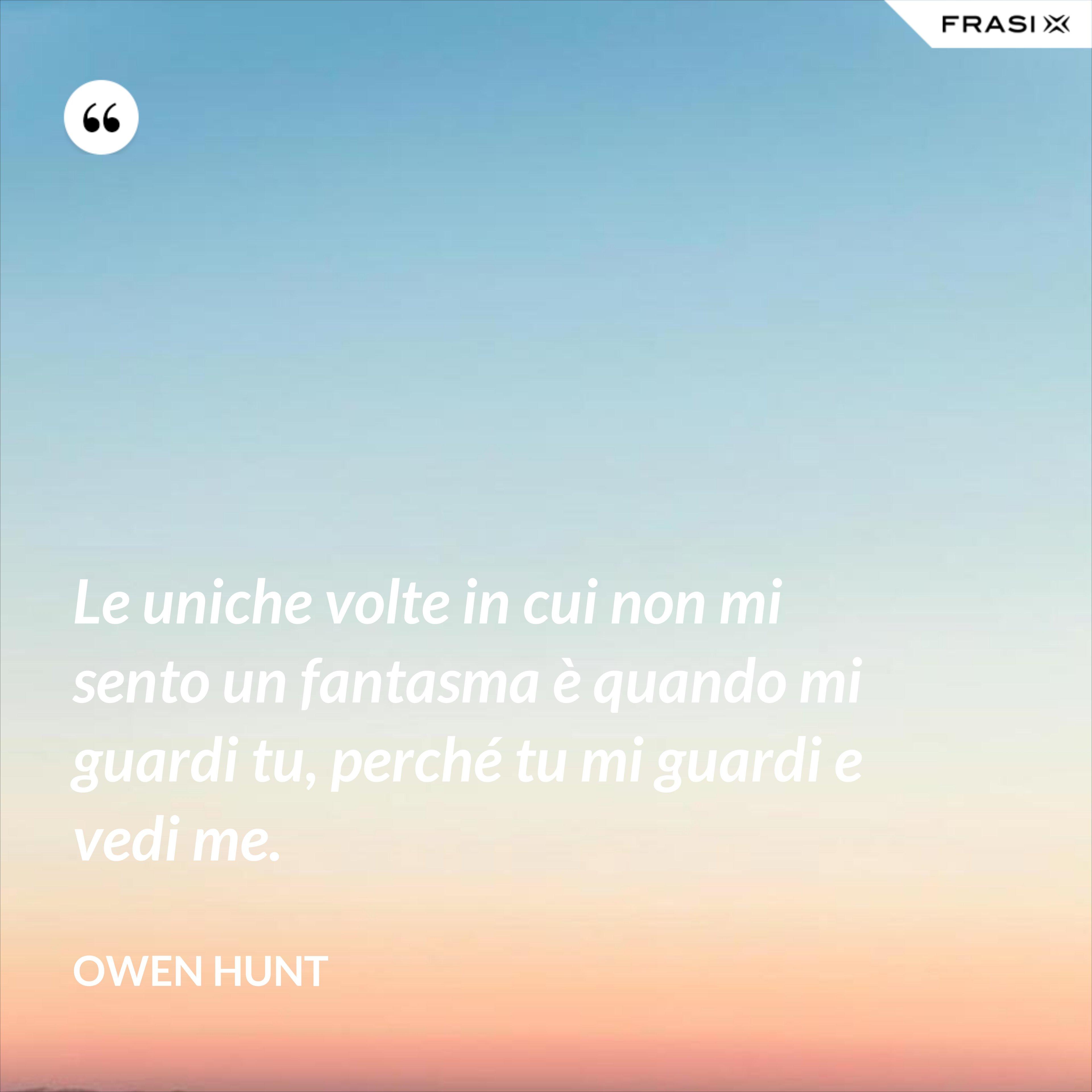 Le uniche volte in cui non mi sento un fantasma è quando mi guardi tu, perché tu mi guardi e vedi me. - Owen Hunt