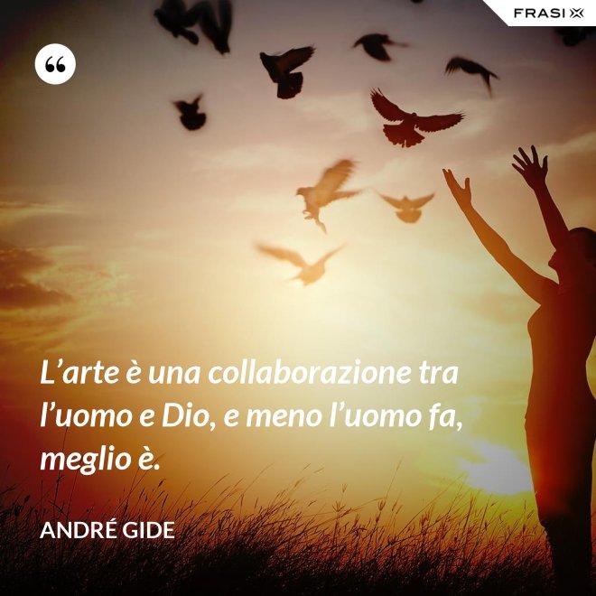 L'arte è una collaborazione tra l'uomo e Dio, e meno l'uomo fa, meglio è. - André Gide
