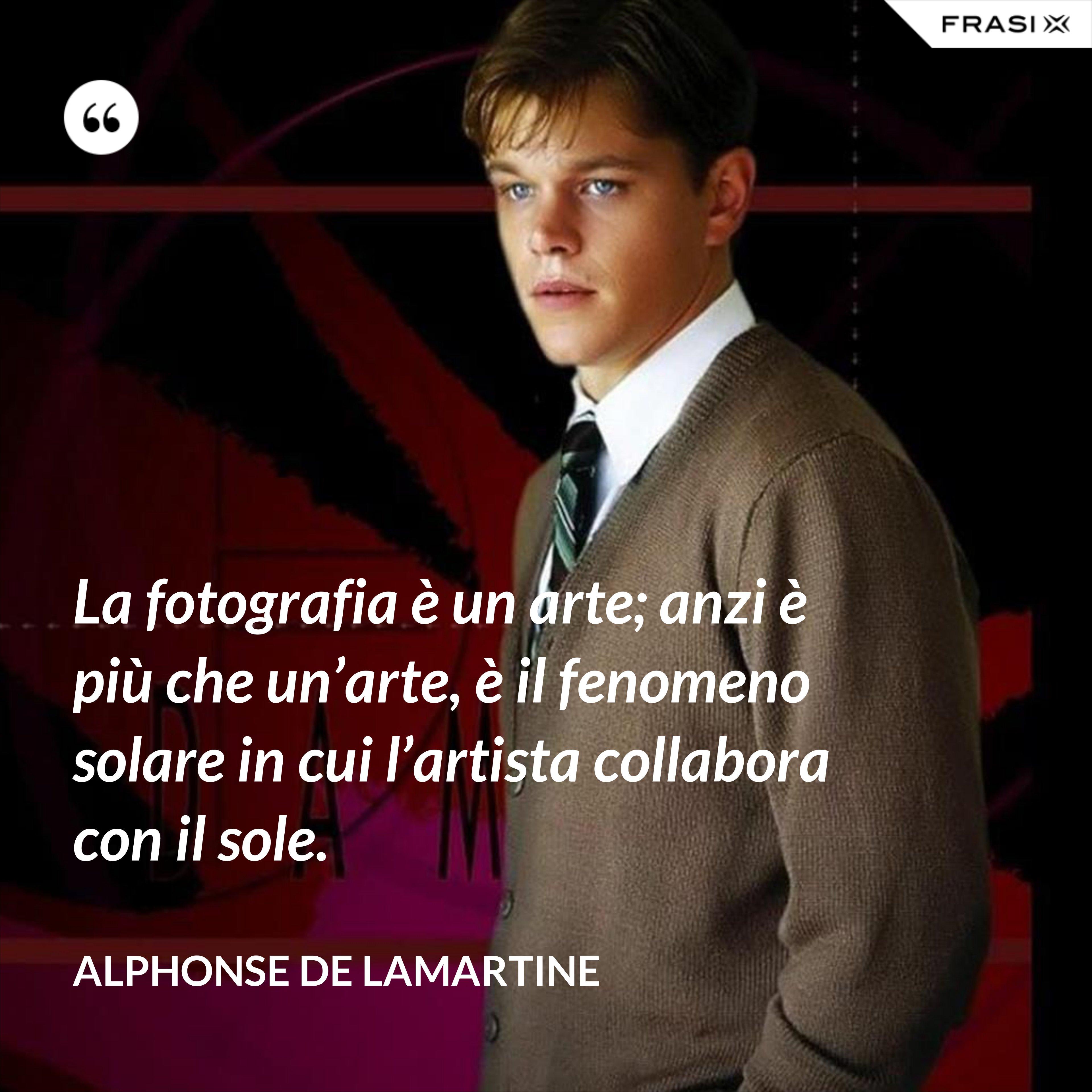 La fotografia è un arte; anzi è più che un'arte, è il fenomeno solare in cui l'artista collabora con il sole. - Alphonse de Lamartine