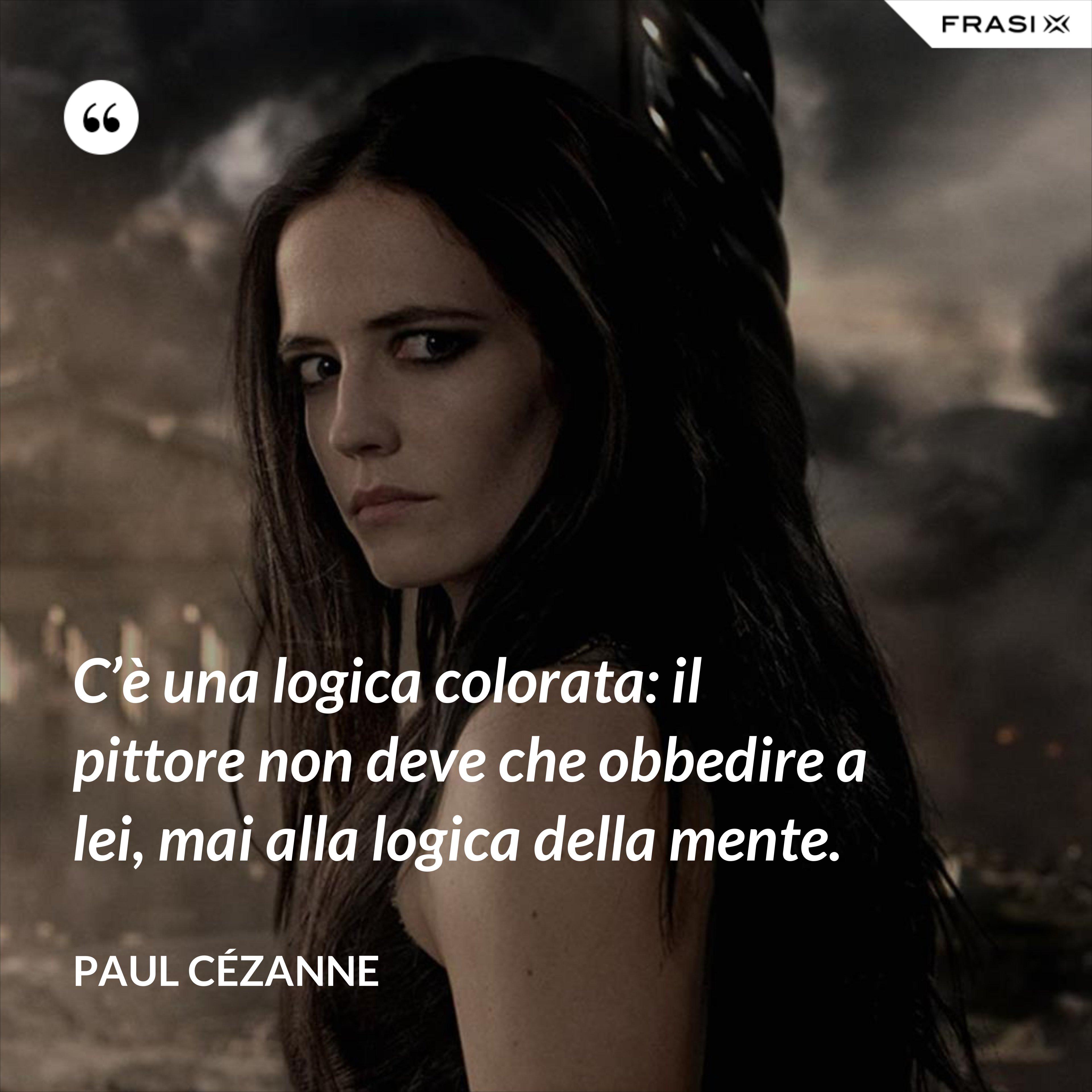 C'è una logica colorata: il pittore non deve che obbedire a lei, mai alla logica della mente. - Paul Cézanne